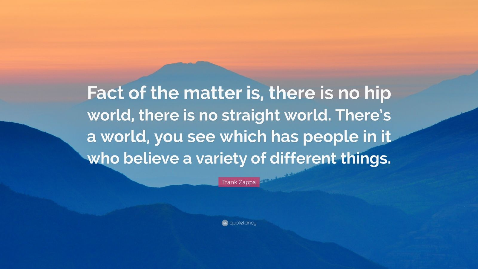 "Frank Zappa Quote: ""Fact of the matter is, there is no hip world, there is no straight world. There's a world, you see which has people in it who believe a variety of different things."""