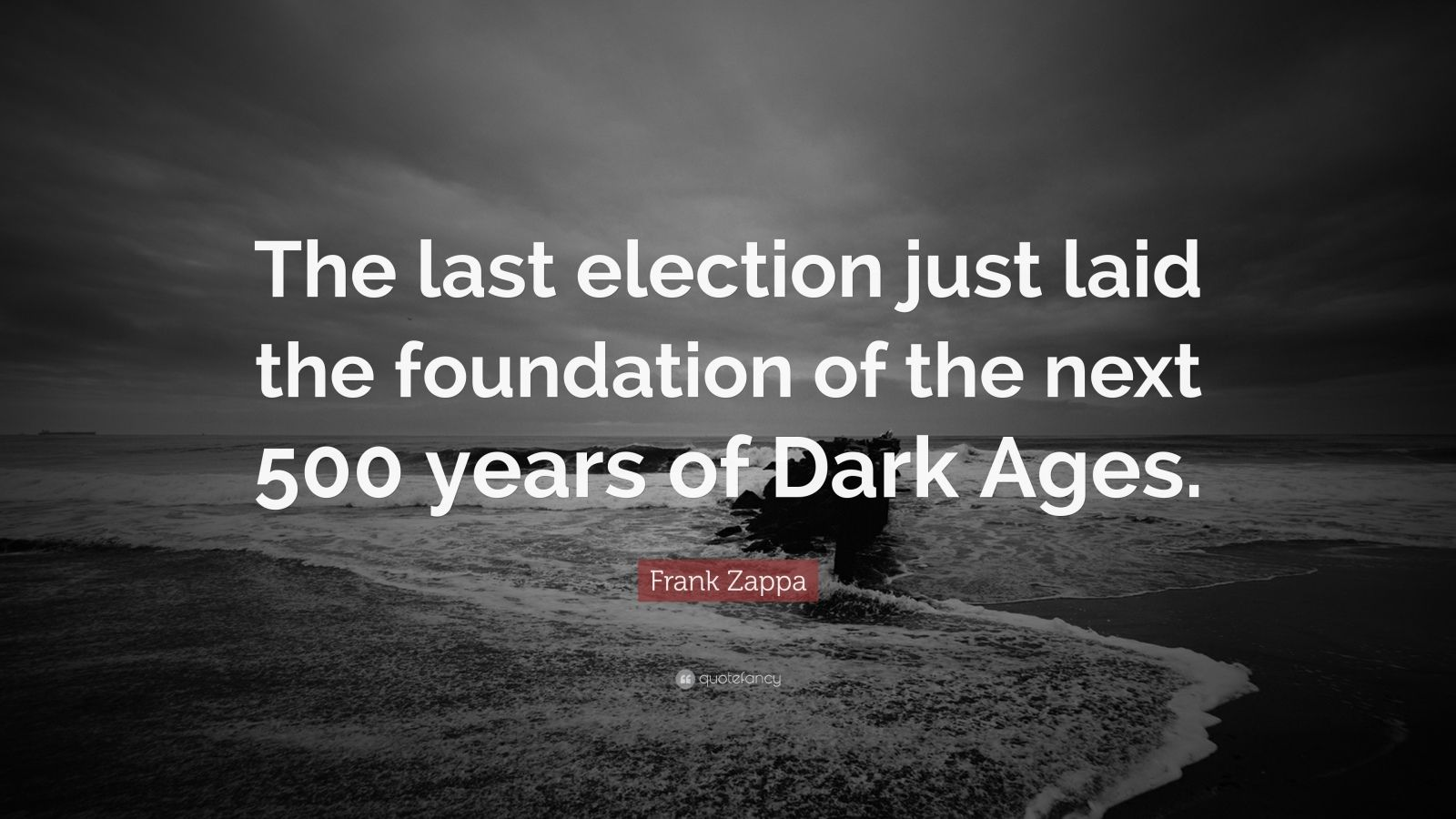 """Frank Zappa Quote: """"The last election just laid the foundation of the next 500 years of Dark Ages."""""""