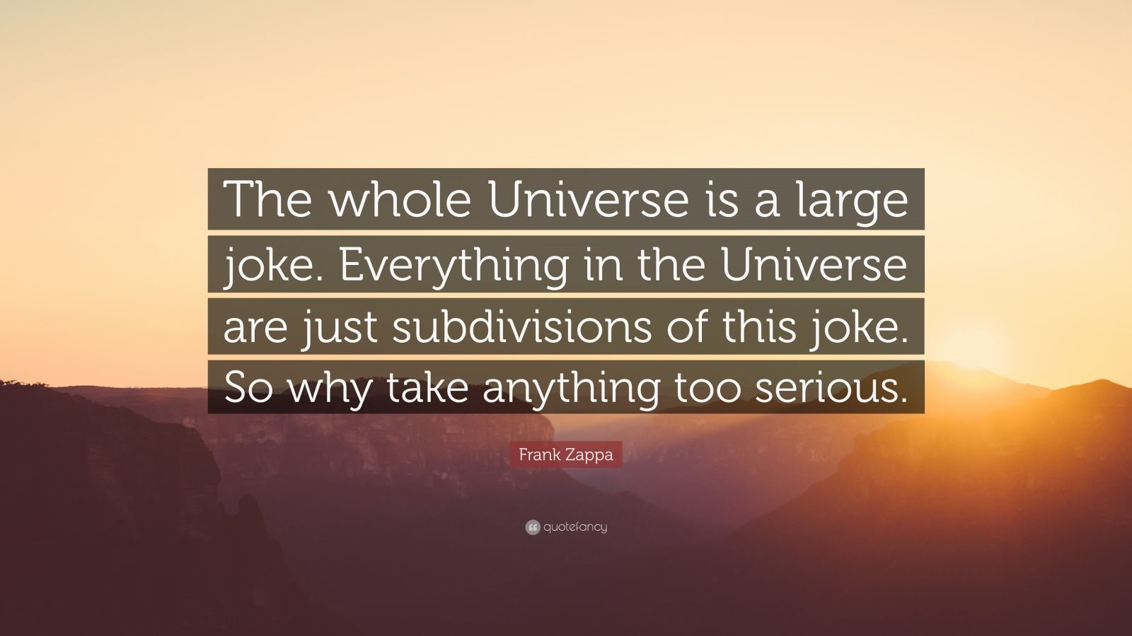 "Frank Zappa Quote: ""The whole Universe is a large joke. Everything in the Universe are just subdivisions of this joke. So why take anything too serious."""