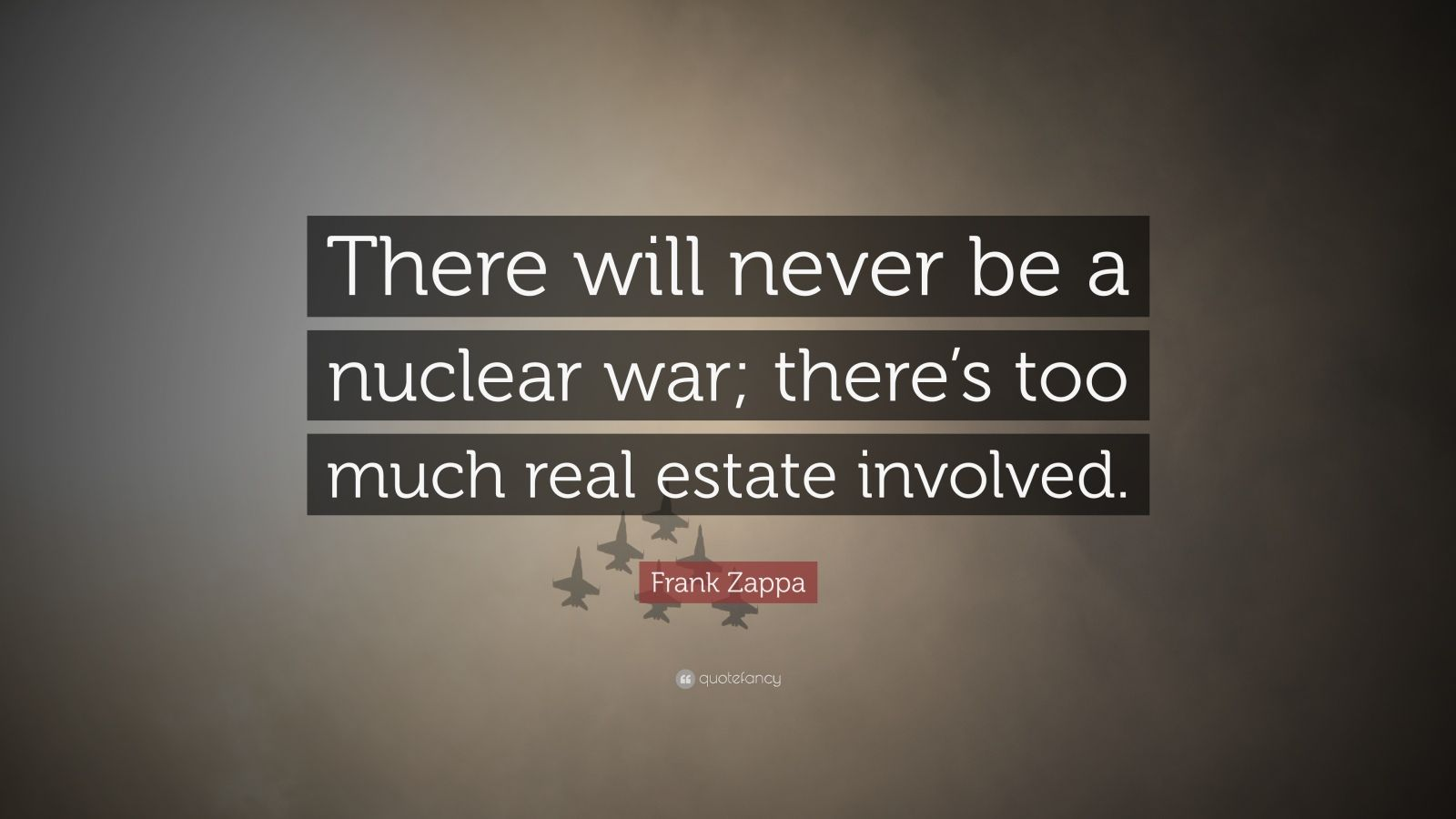 """Frank Zappa Quote: """"There will never be a nuclear war; there's too much real estate involved."""""""
