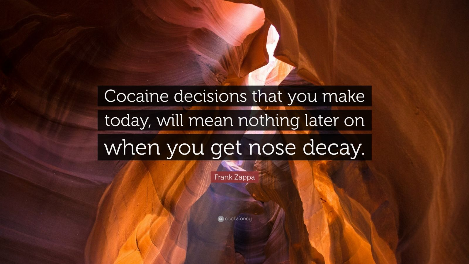 "Frank Zappa Quote: ""Cocaine decisions that you make today, will mean nothing later on when you get nose decay."""