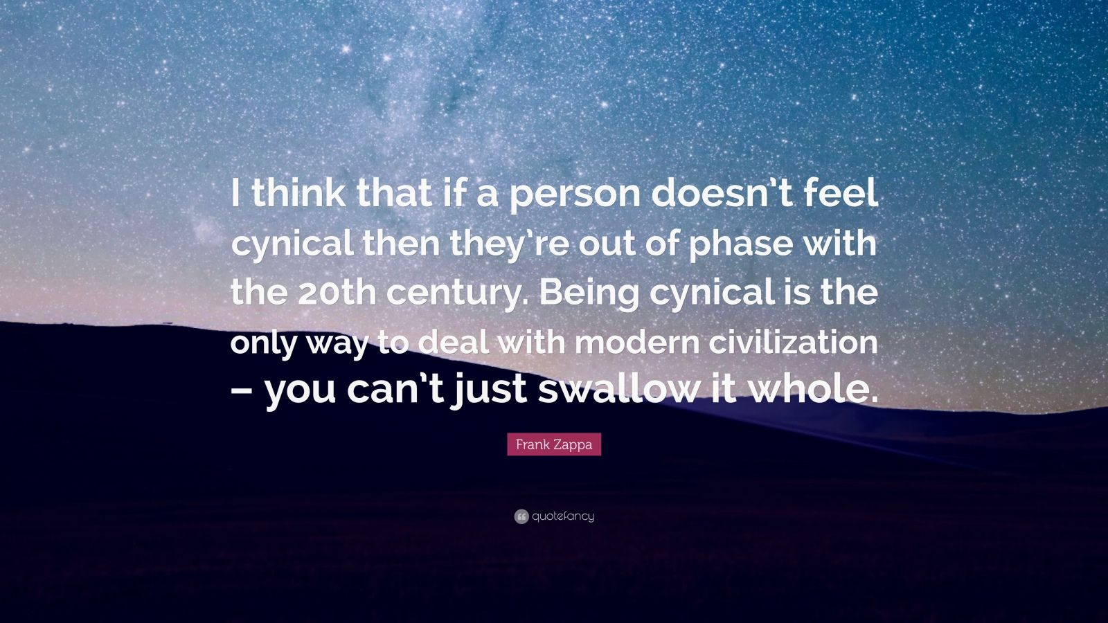 "Frank Zappa Quote: ""I think that if a person doesn't feel cynical then they're out of phase with the 20th century. Being cynical is the only way to deal with modern civilization – you can't just swallow it whole."""