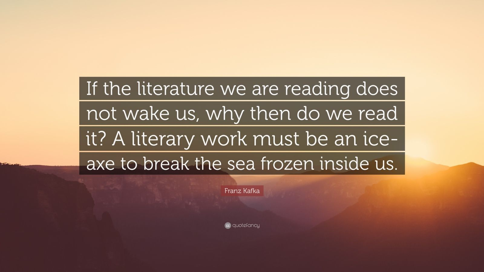 "Franz Kafka Quote: ""If the literature we are reading does not wake us, why then do we read it? A literary work must be an ice-axe to break the sea frozen inside us."""