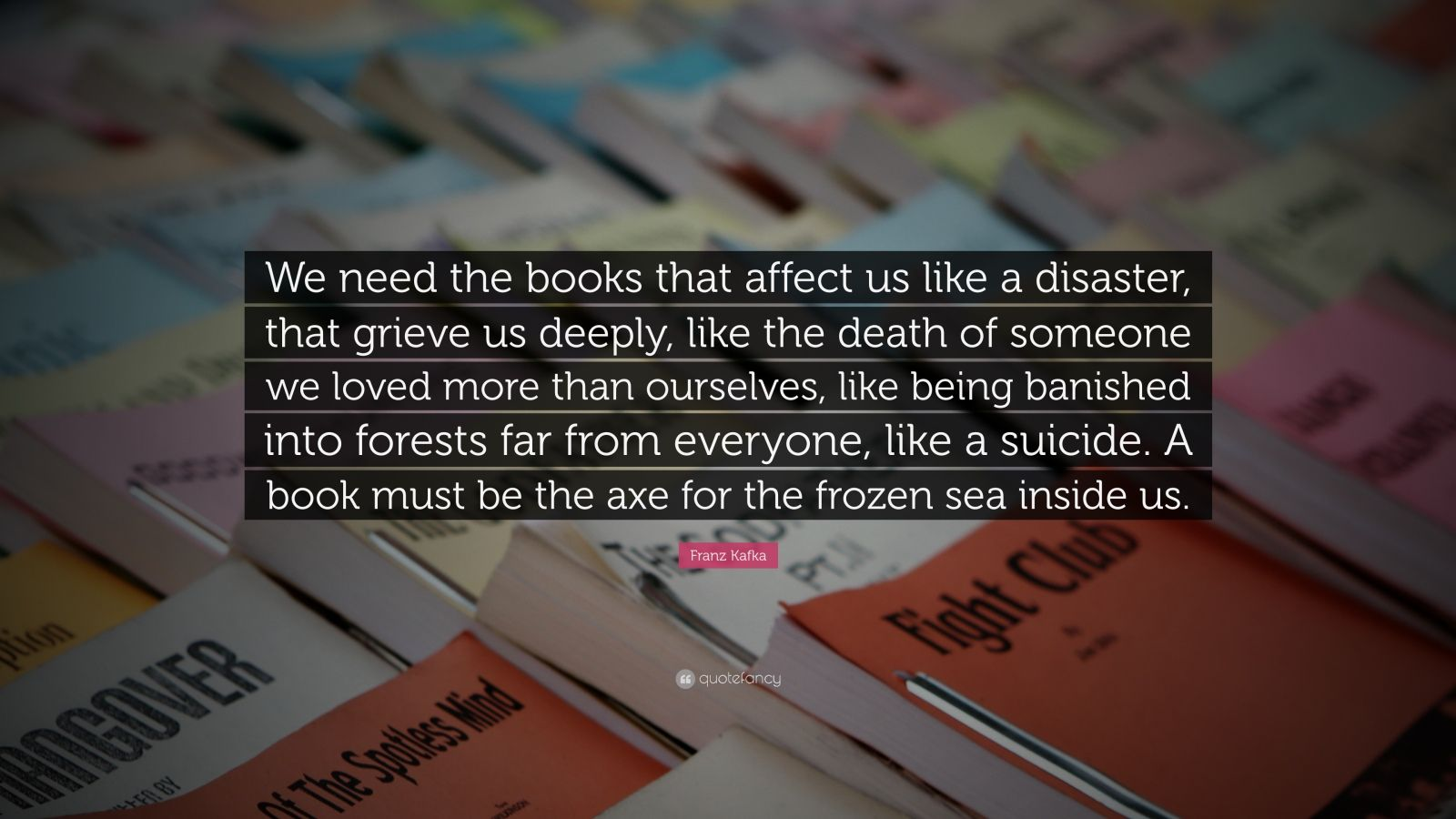 "Franz Kafka Quote: ""We need the books that affect us like a disaster, that grieve us deeply, like the death of someone we loved more than ourselves, like being banished into forests far from everyone, like a suicide. A book must be the axe for the frozen sea inside us."""