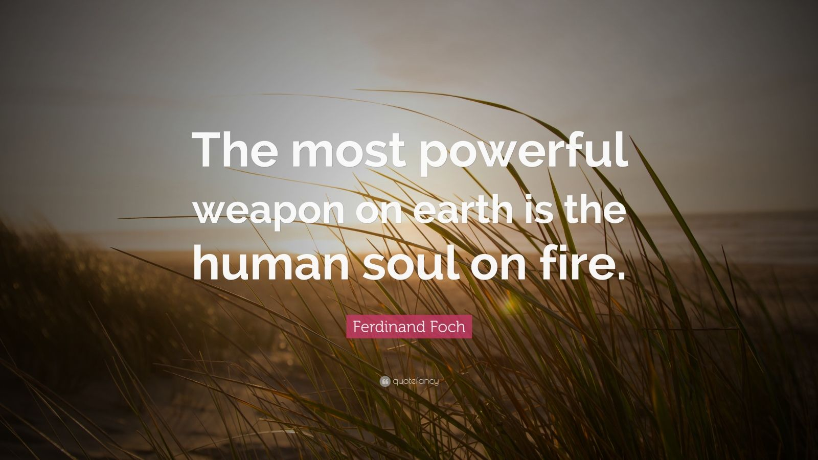 """Ferdinand Foch The Most Powerful Weapon On Earth Is The: Ferdinand Foch Quote: """"The Most Powerful Weapon On Earth"""