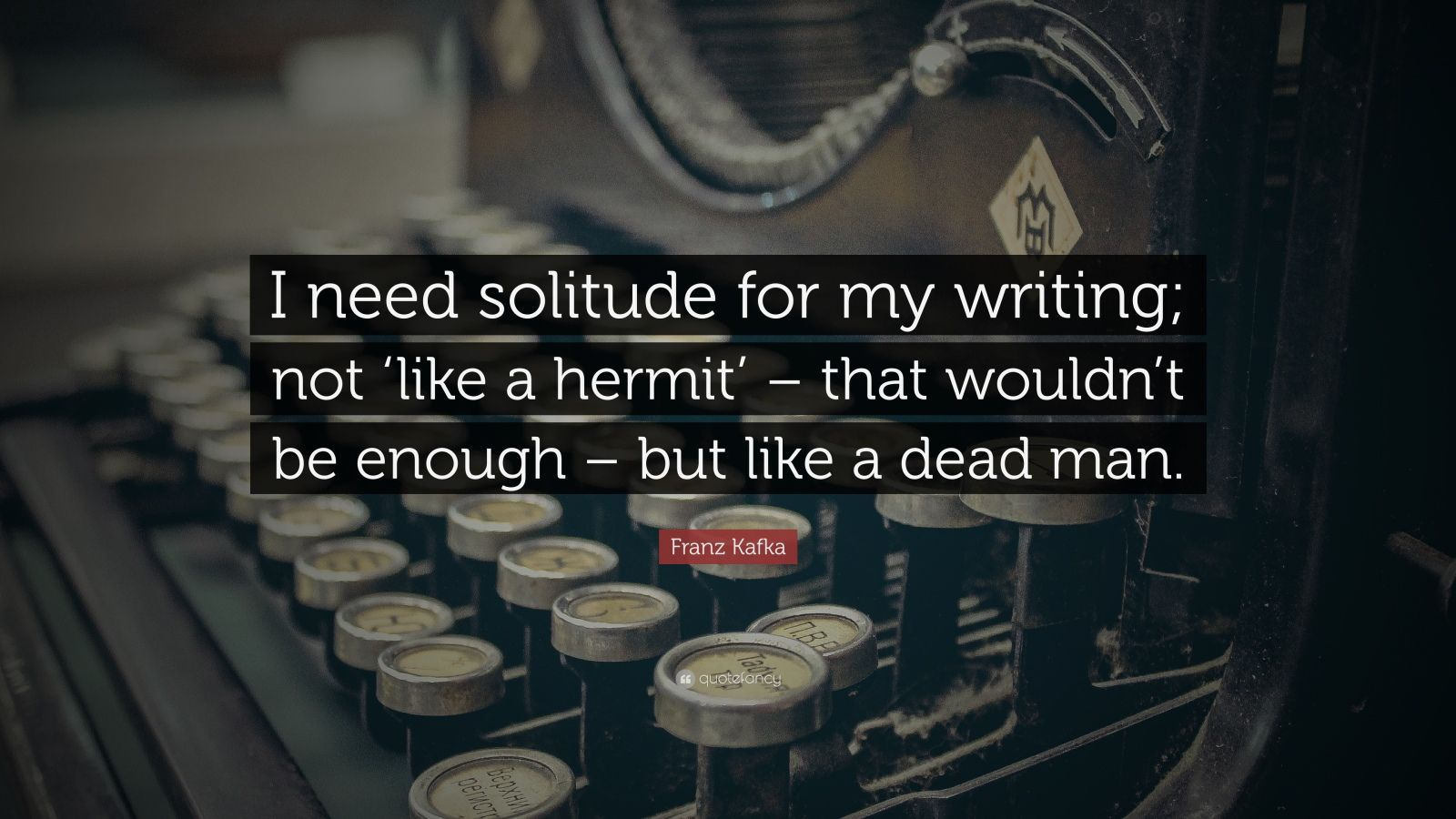 """Franz Kafka Quote: """"I need solitude for my writing; not 'like a hermit' – that wouldn't be enough – but like a dead man."""""""