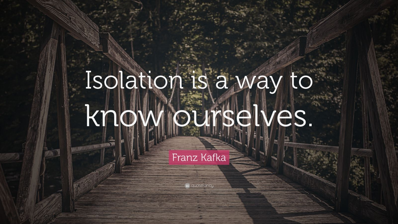"""Franz Kafka Quote: """"Isolation is a way to know ourselves."""""""
