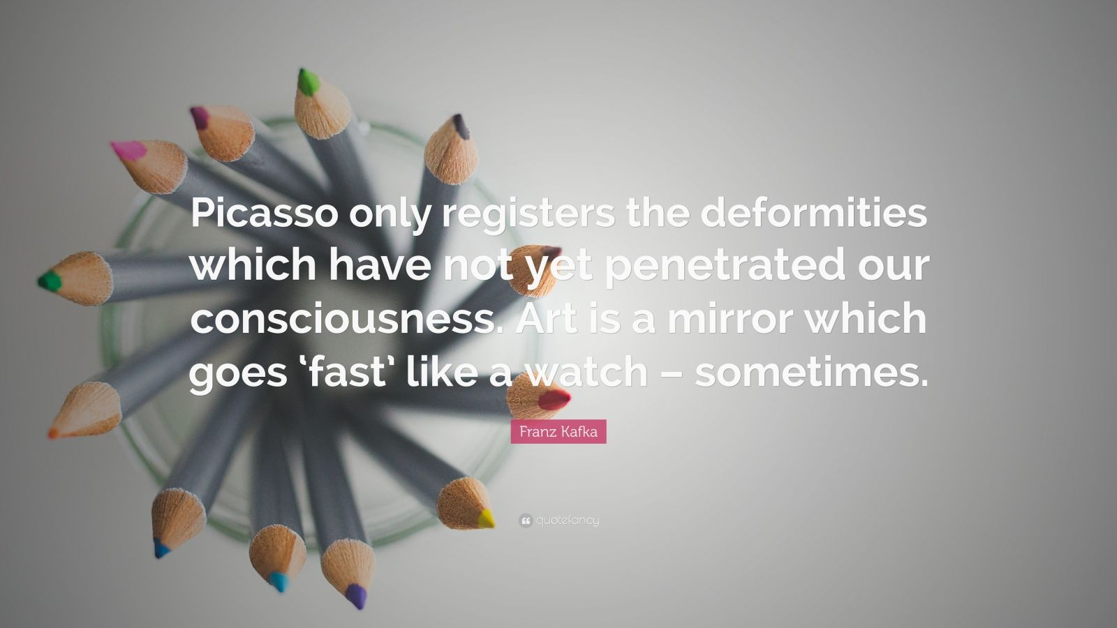 "Franz Kafka Quote: ""Picasso only registers the deformities which have not yet penetrated our consciousness. Art is a mirror which goes 'fast' like a watch – sometimes."""