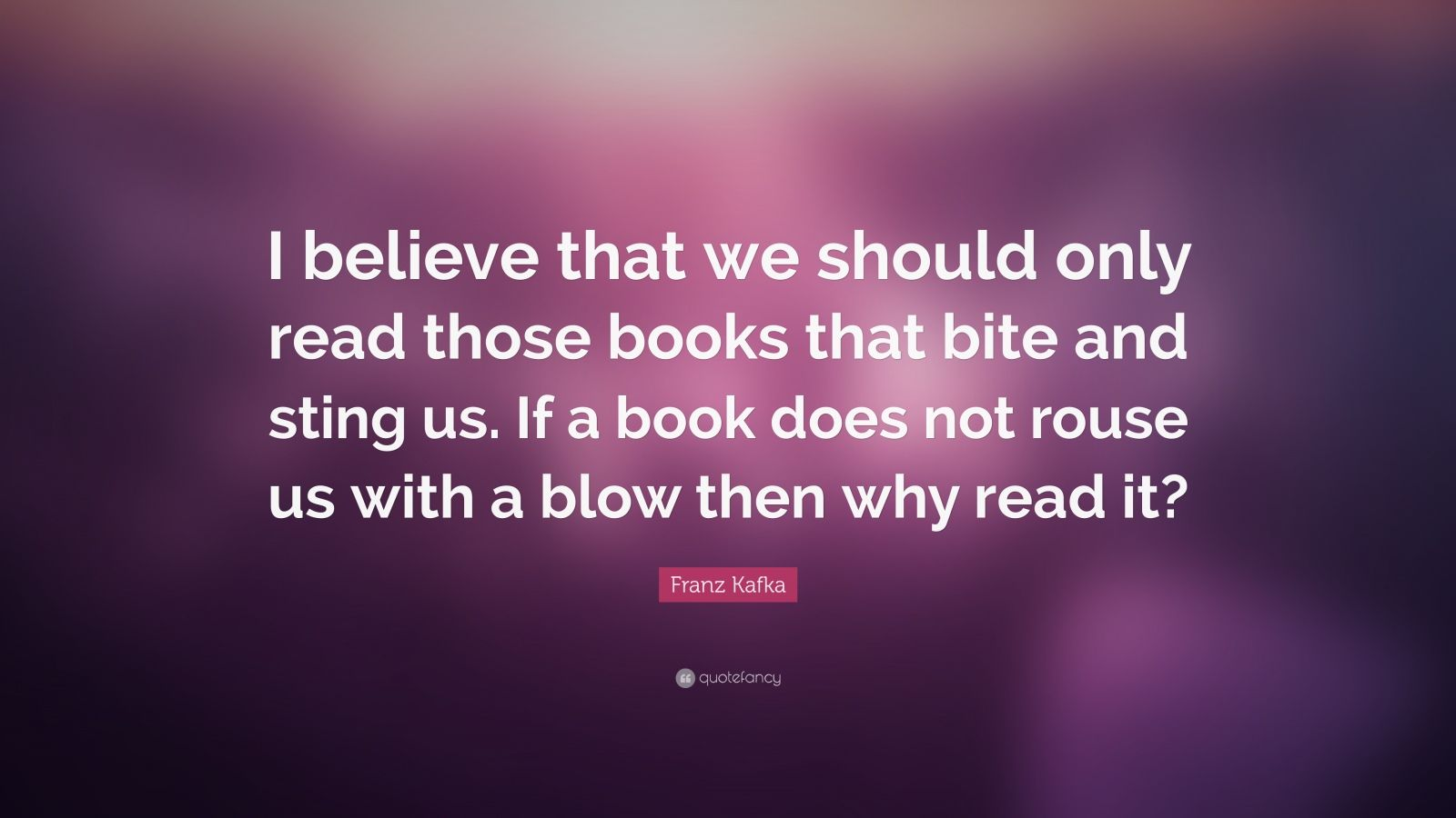 """Franz Kafka Quote: """"I believe that we should only read those books that bite and sting us. If a book does not rouse us with a blow then why read it?"""""""