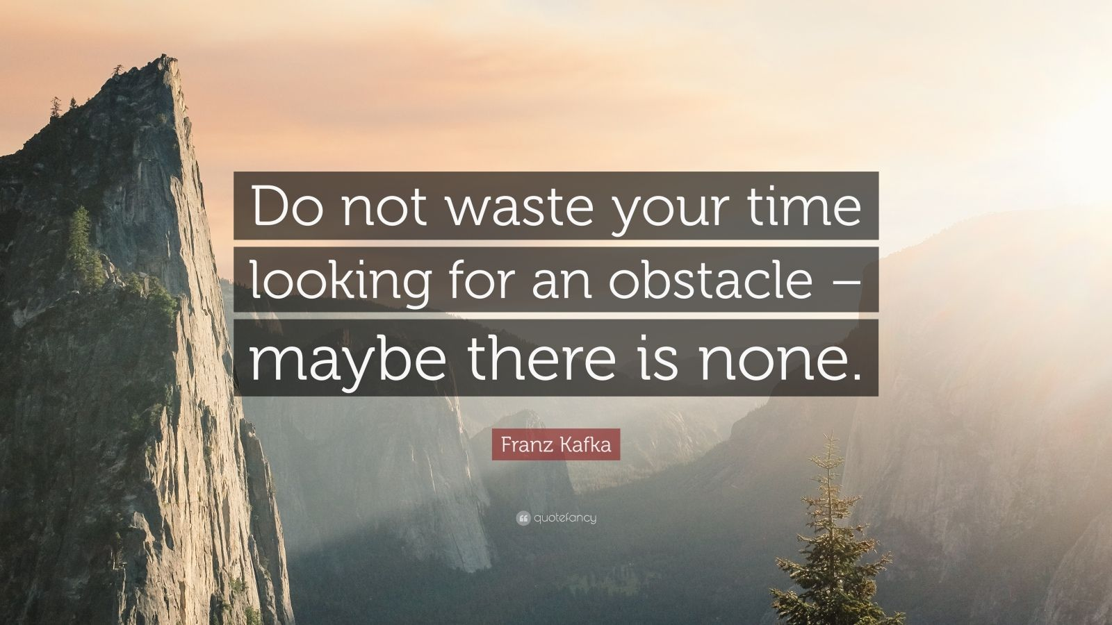"""Franz Kafka Quote: """"Do not waste your time looking for an obstacle – maybe there is none."""""""