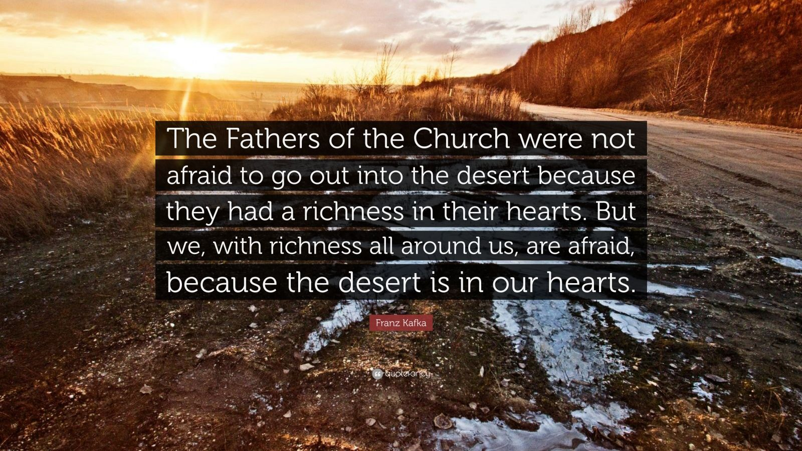 "Franz Kafka Quote: ""The Fathers of the Church were not afraid to go out into the desert because they had a richness in their hearts. But we, with richness all around us, are afraid, because the desert is in our hearts."""
