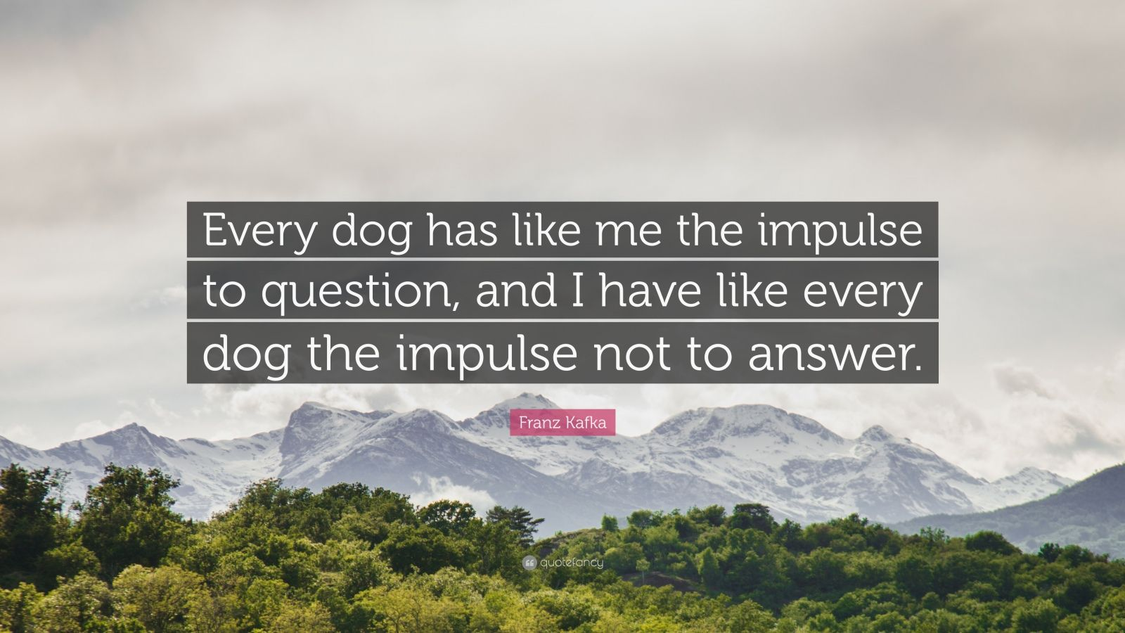 """Franz Kafka Quote: """"Every dog has like me the impulse to question, and I have like every dog the impulse not to answer."""""""