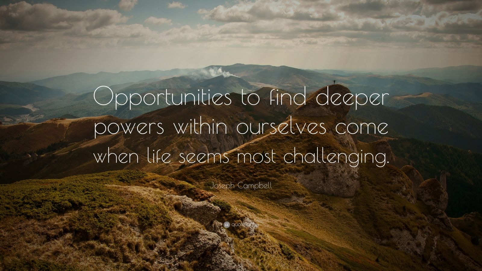 """Joseph Campbell Quote: """"Opportunities to find deeper powers within ourselves come when life seems most challenging."""""""