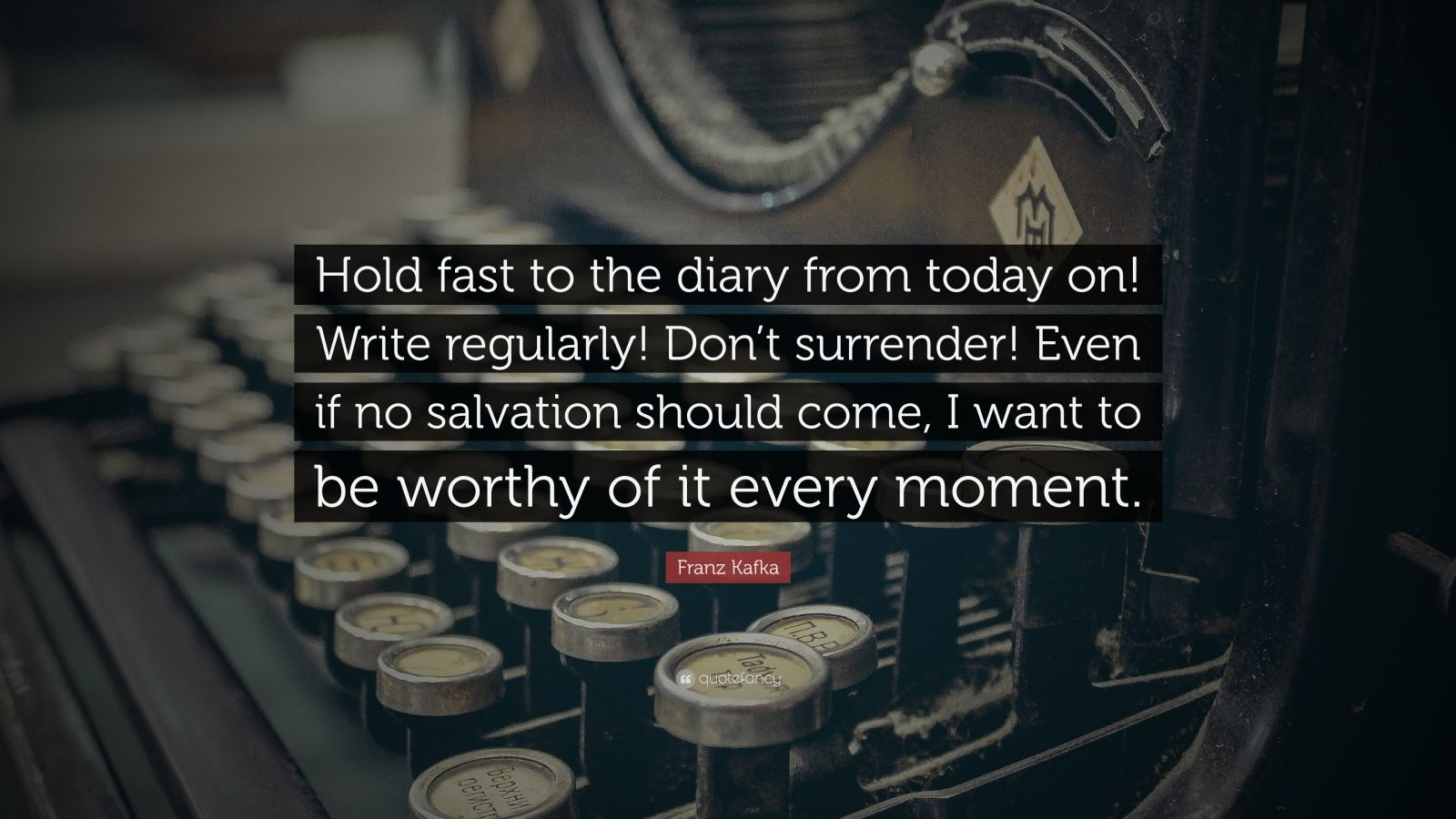 "Franz Kafka Quote: ""Hold fast to the diary from today on! Write regularly! Don't surrender! Even if no salvation should come, I want to be worthy of it every moment."""