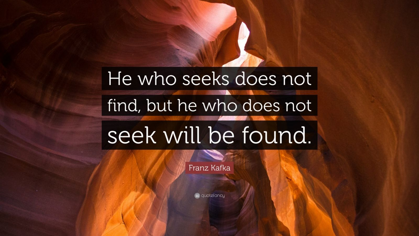 "Franz Kafka Quote: ""He who seeks does not find, but he who does not seek will be found."""