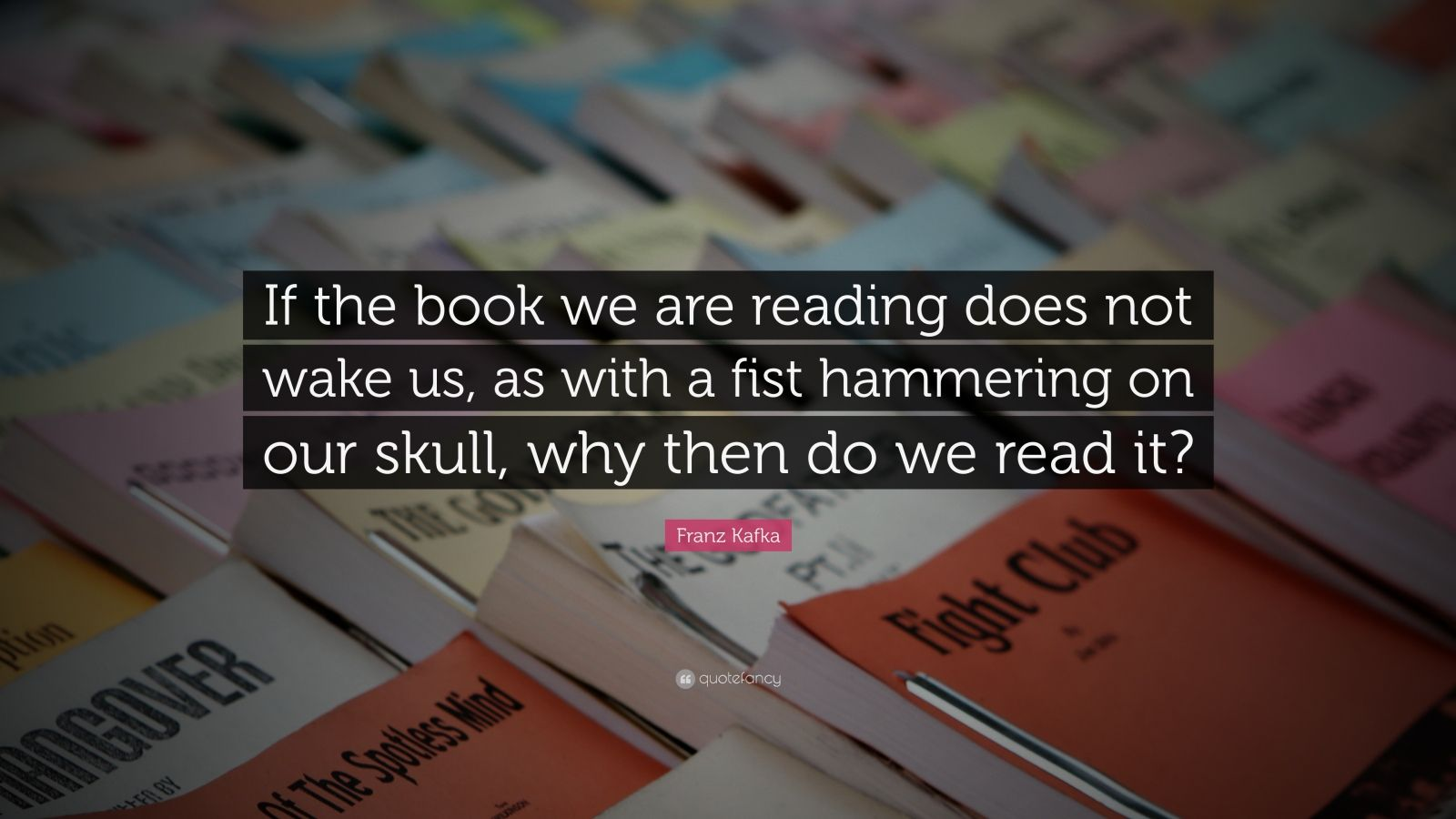 "Franz Kafka Quote: ""If the book we are reading does not wake us, as with a fist hammering on our skull, why then do we read it?"""