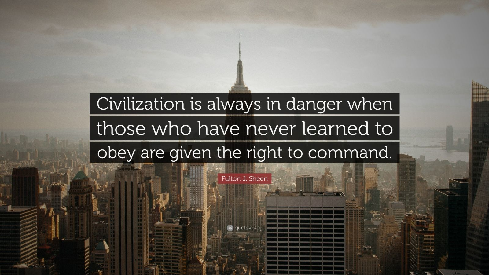 "Fulton J. Sheen Quote: ""Civilization is always in danger when those who have never learned to obey are given the right to command."""