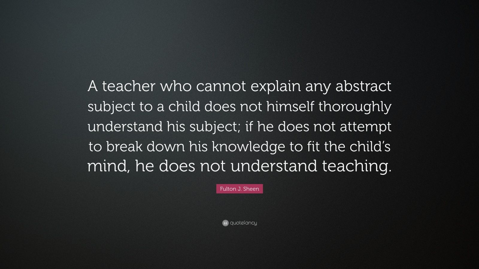 "Fulton J. Sheen Quote: ""A teacher who cannot explain any abstract subject to a child does not himself thoroughly understand his subject; if he does not attempt to break down his knowledge to fit the child's mind, he does not understand teaching."""