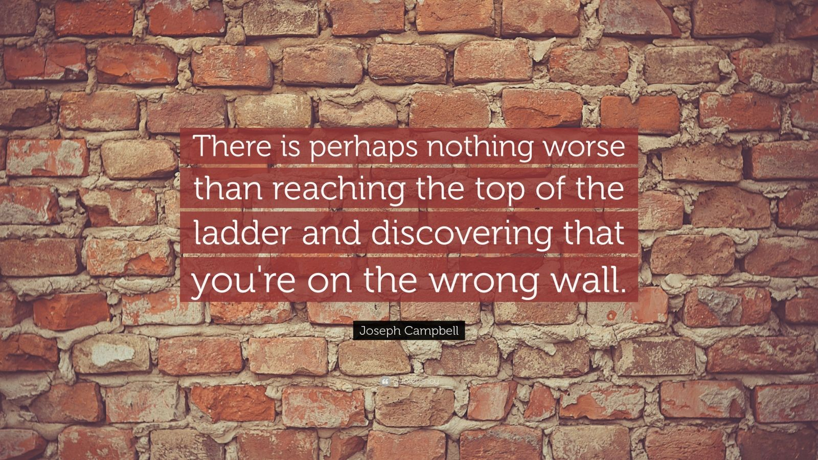 """Joseph Campbell Quote: """"There is perhaps nothing worse than reaching the top of the ladder and discovering that you're on the wrong wall."""""""