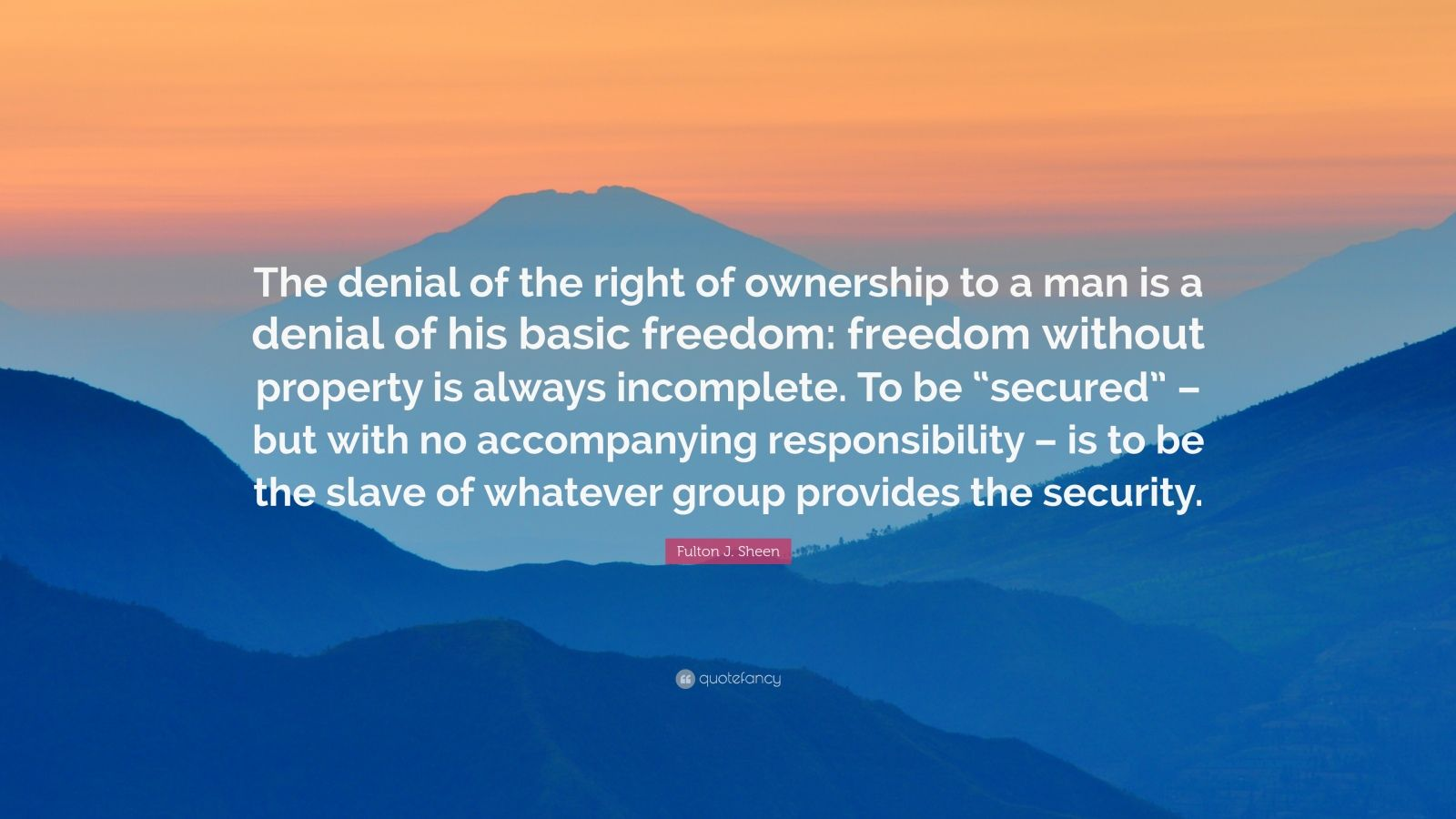 "Fulton J. Sheen Quote: ""The denial of the right of ownership to a man is a denial of his basic freedom: freedom without property is always incomplete. To be ""secured"" – but with no accompanying responsibility – is to be the slave of whatever group provides the security."""