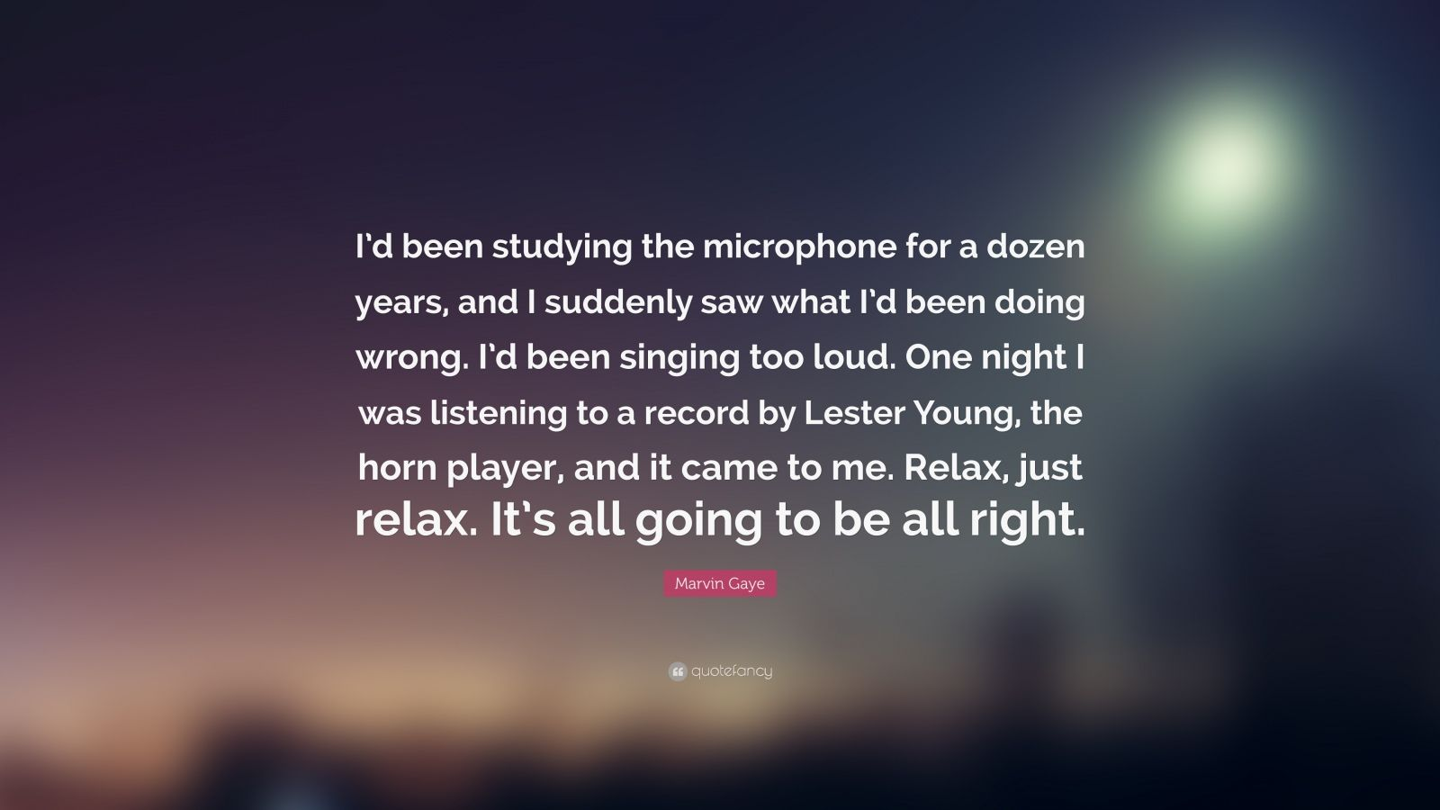 "Marvin Gaye Quote: ""I'd been studying the microphone for a dozen years, and I suddenly saw what I'd been doing wrong. I'd been singing too loud. One night I was listening to a record by Lester Young, the horn player, and it came to me. Relax, just relax. It's all going to be all right."""