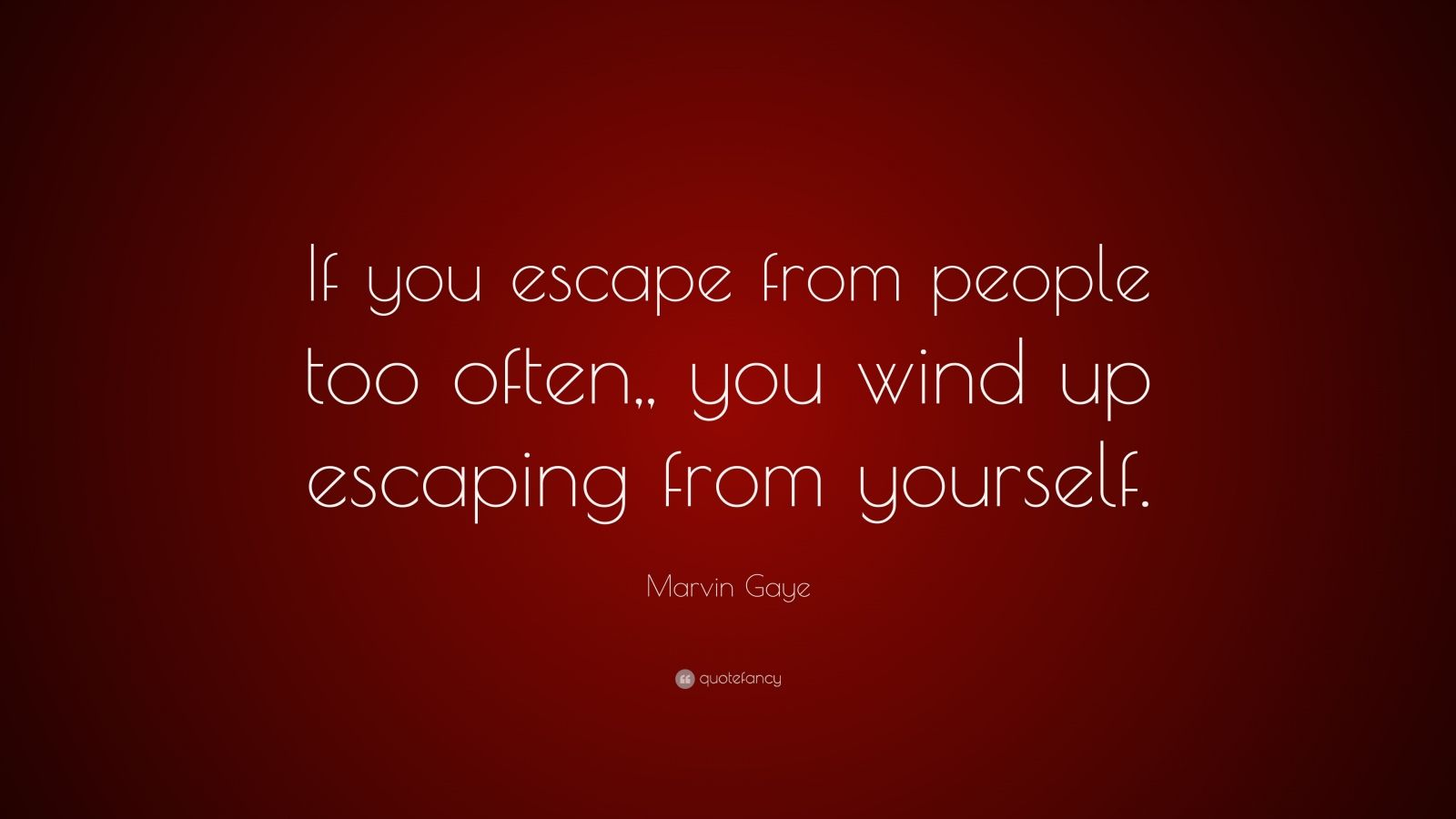 "Marvin Gaye Quote: ""If you escape from people too often,, you wind up escaping from yourself."""