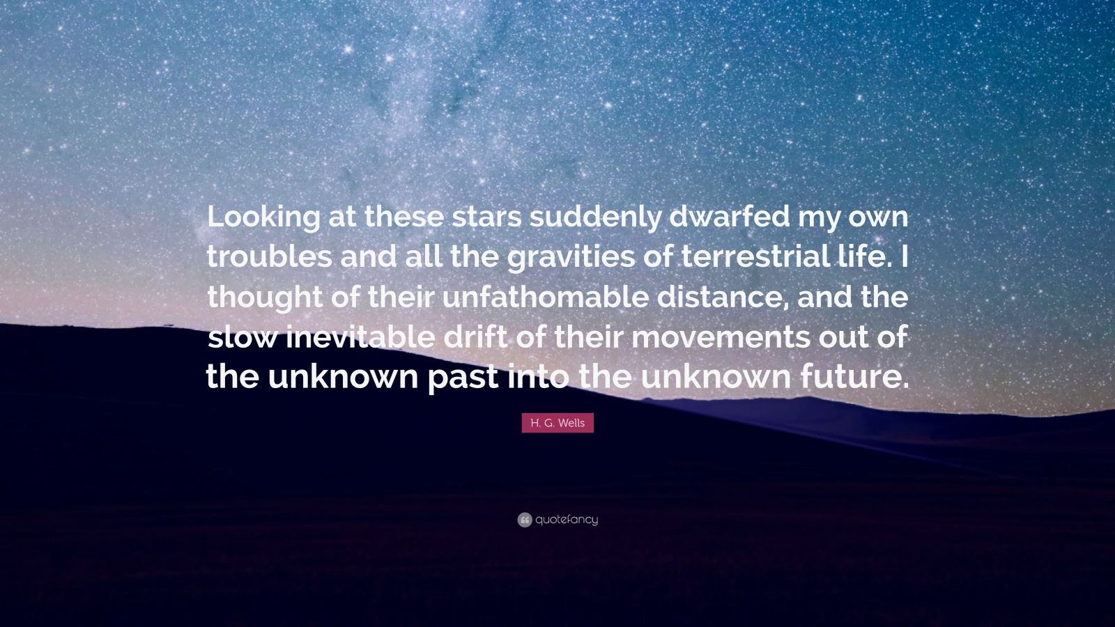 "H. G. Wells Quote: ""Looking at these stars suddenly dwarfed my own troubles and all the gravities of terrestrial life. I thought of their unfathomable distance, and the slow inevitable drift of their movements out of the unknown past into the unknown future."""