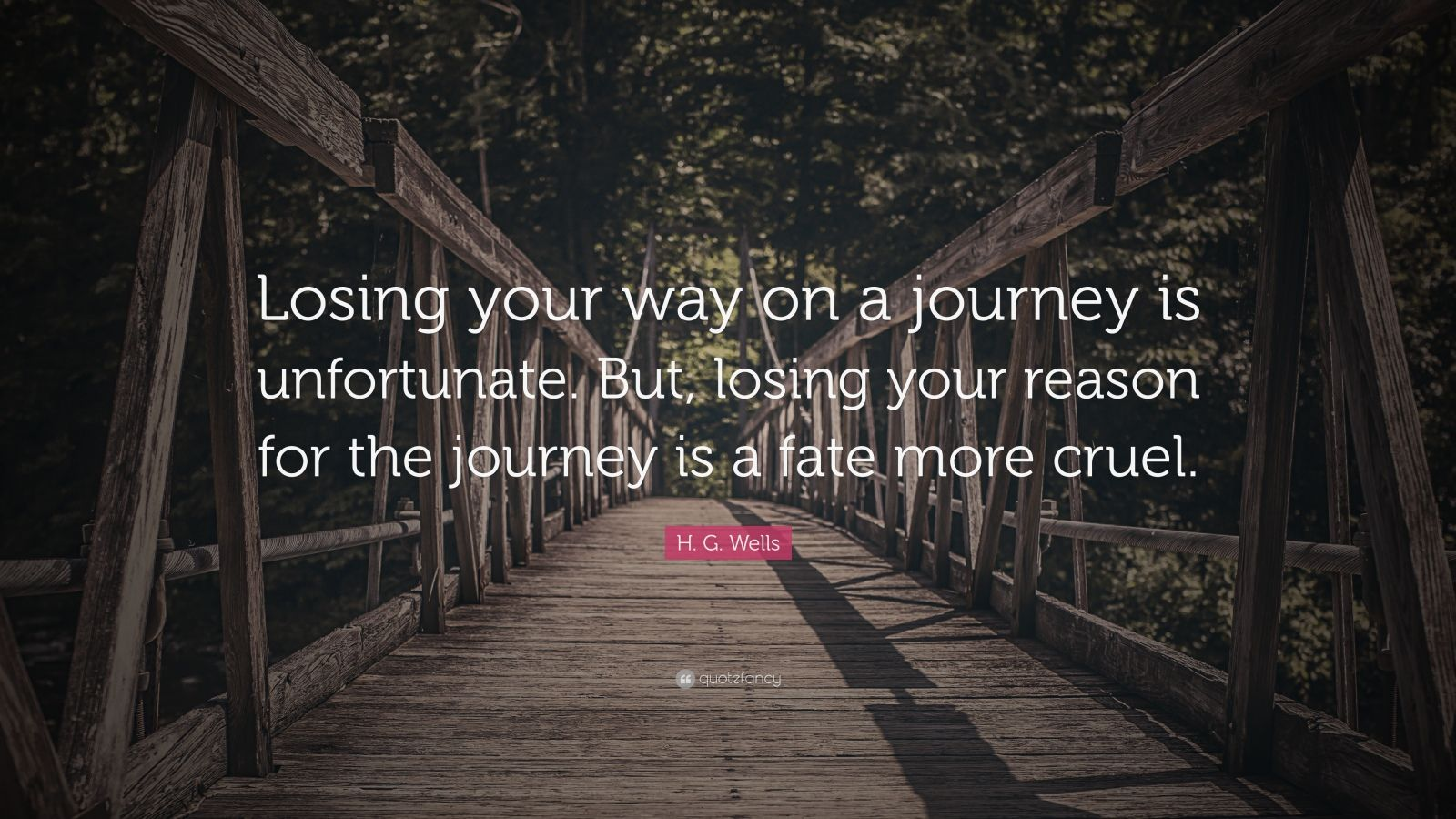 "H. G. Wells Quote: ""Losing your way on a journey is unfortunate. But, losing your reason for the journey is a fate more cruel."""