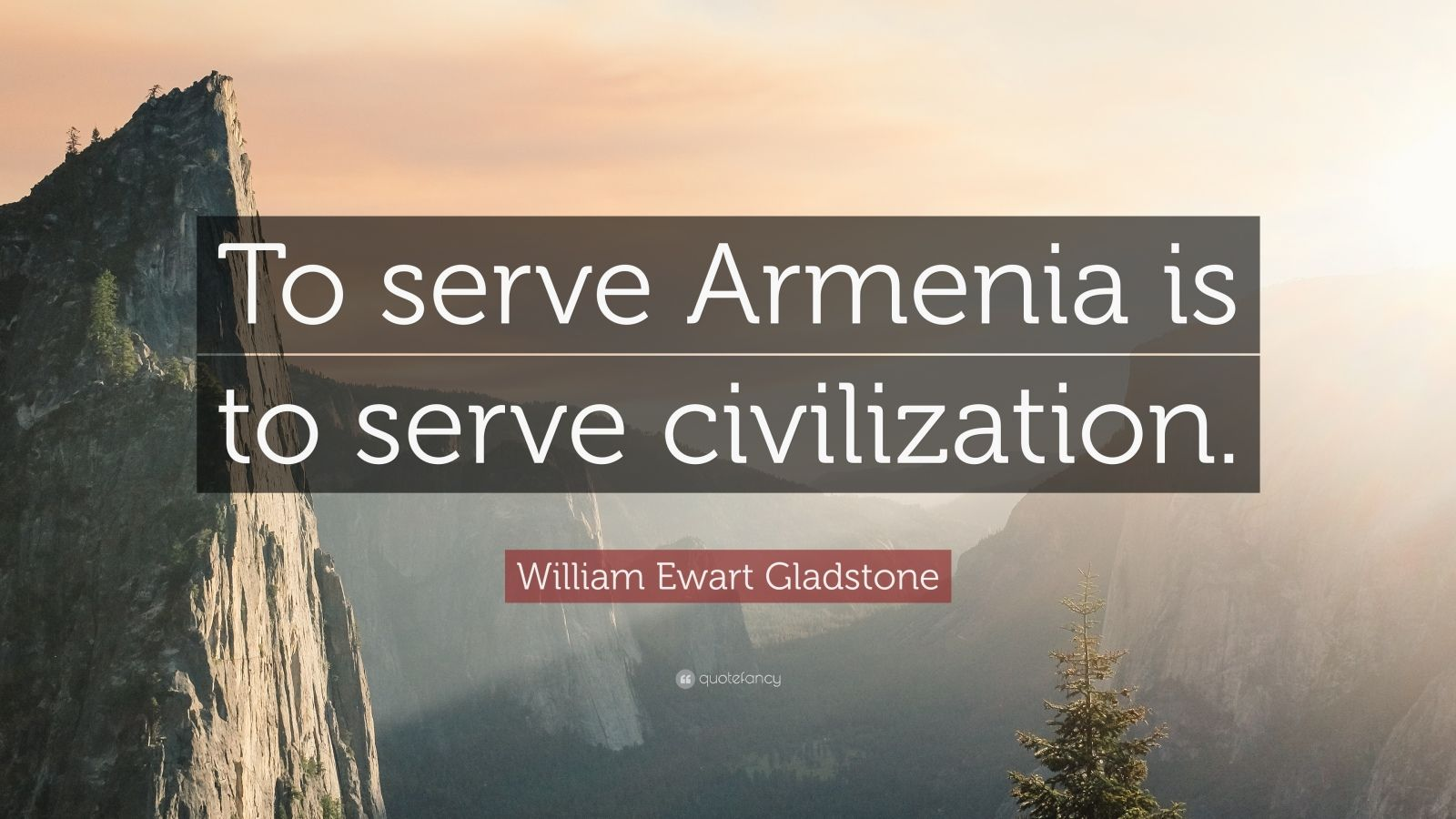 "William Ewart Gladstone Quote: ""To serve Armenia is to serve civilization."""
