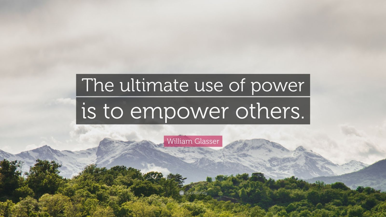 "William Glasser Quote: ""The ultimate use of power is to empower others."""