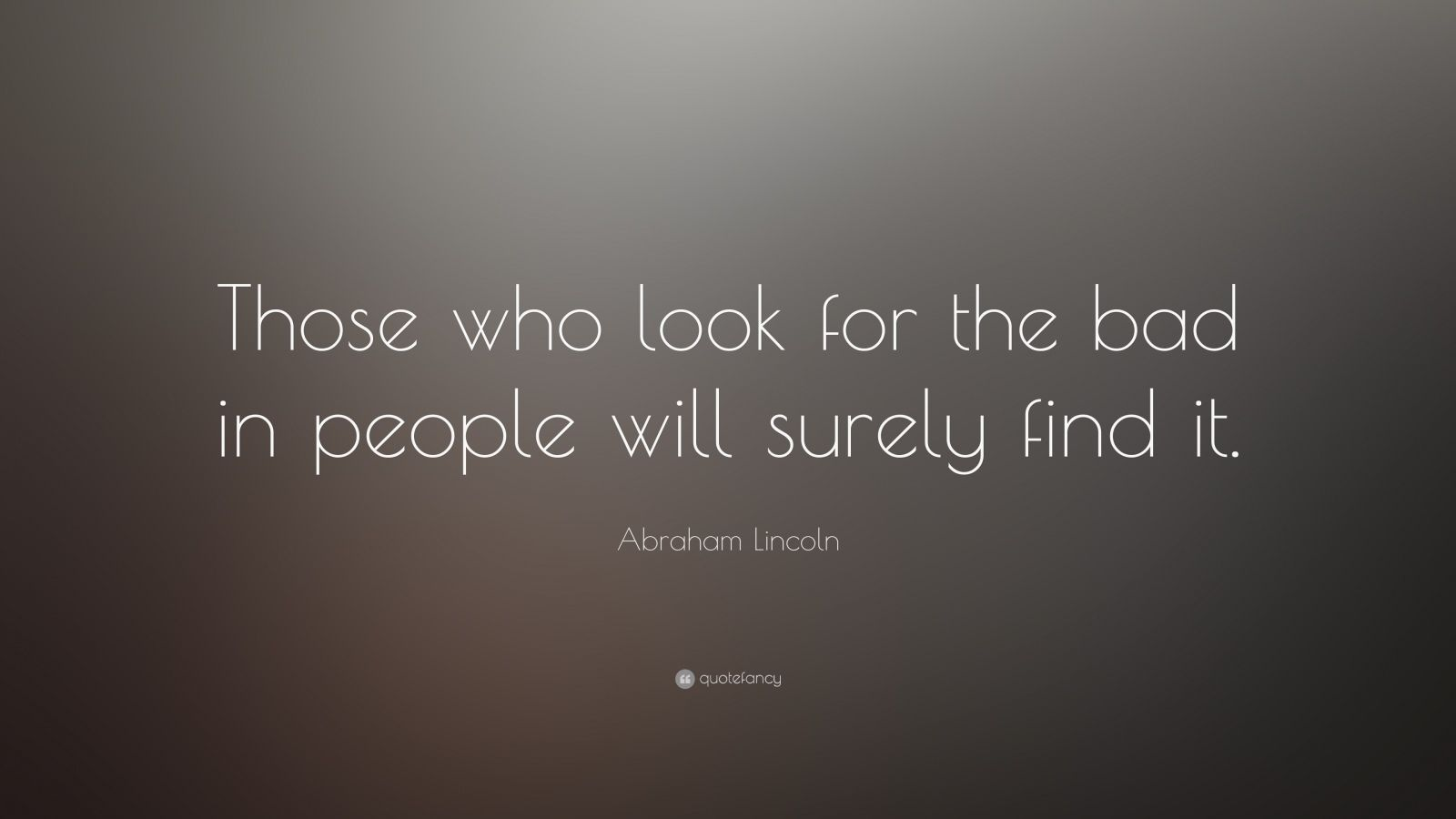"""Abraham Lincoln Quote: """"Those who look for the bad in people will surely find it."""""""