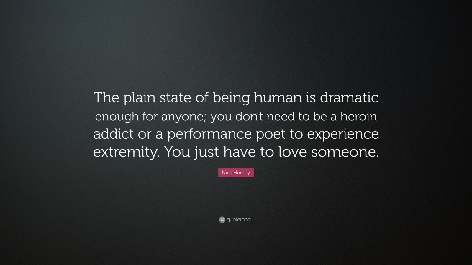 "Nick Hornby Quote: ""The plain state of being human is dramatic enough for anyone; you don't need to be a heroin addict or a performance poet to experience extremity. You just have to love someone."""