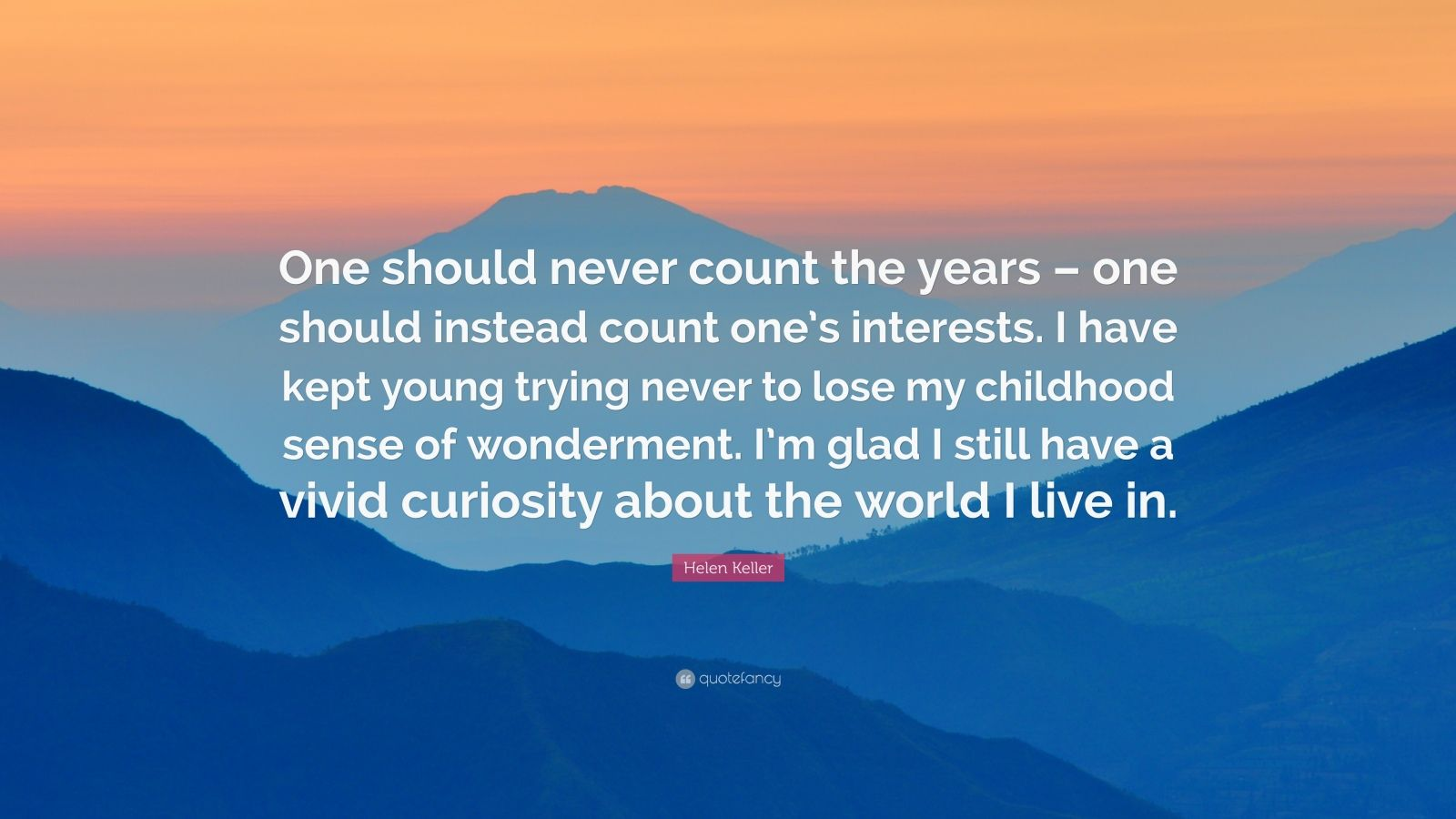 "Helen Keller Quote: ""One should never count the years – one should instead count one's interests. I have kept young trying never to lose my childhood sense of wonderment. I'm glad I still have a vivid curiosity about the world I live in."""