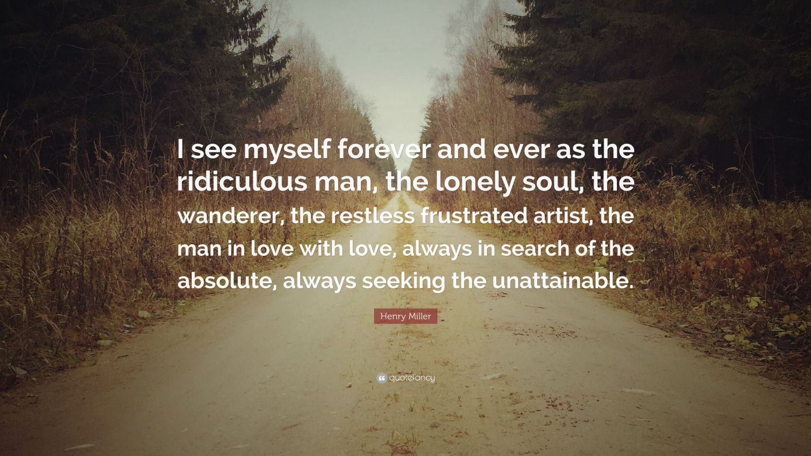 "Henry Miller Quote: ""I see myself forever and ever as the ridiculous man, the lonely soul, the wanderer, the restless frustrated artist, the man in love with love, always in search of the absolute, always seeking the unattainable."""