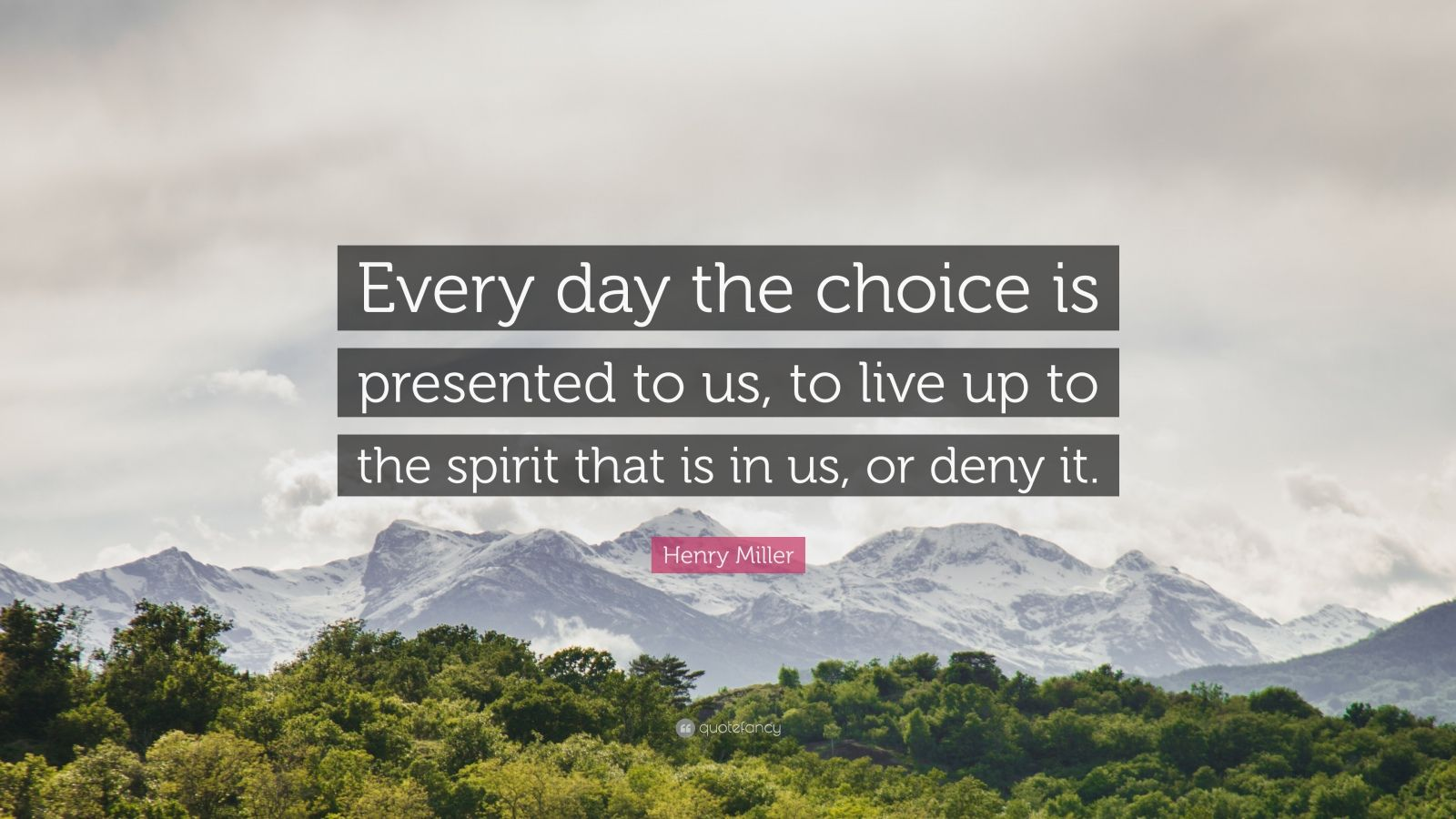 """Henry Miller Quote: """"Every day the choice is presented to us, to live up to the spirit that is in us, or deny it."""""""