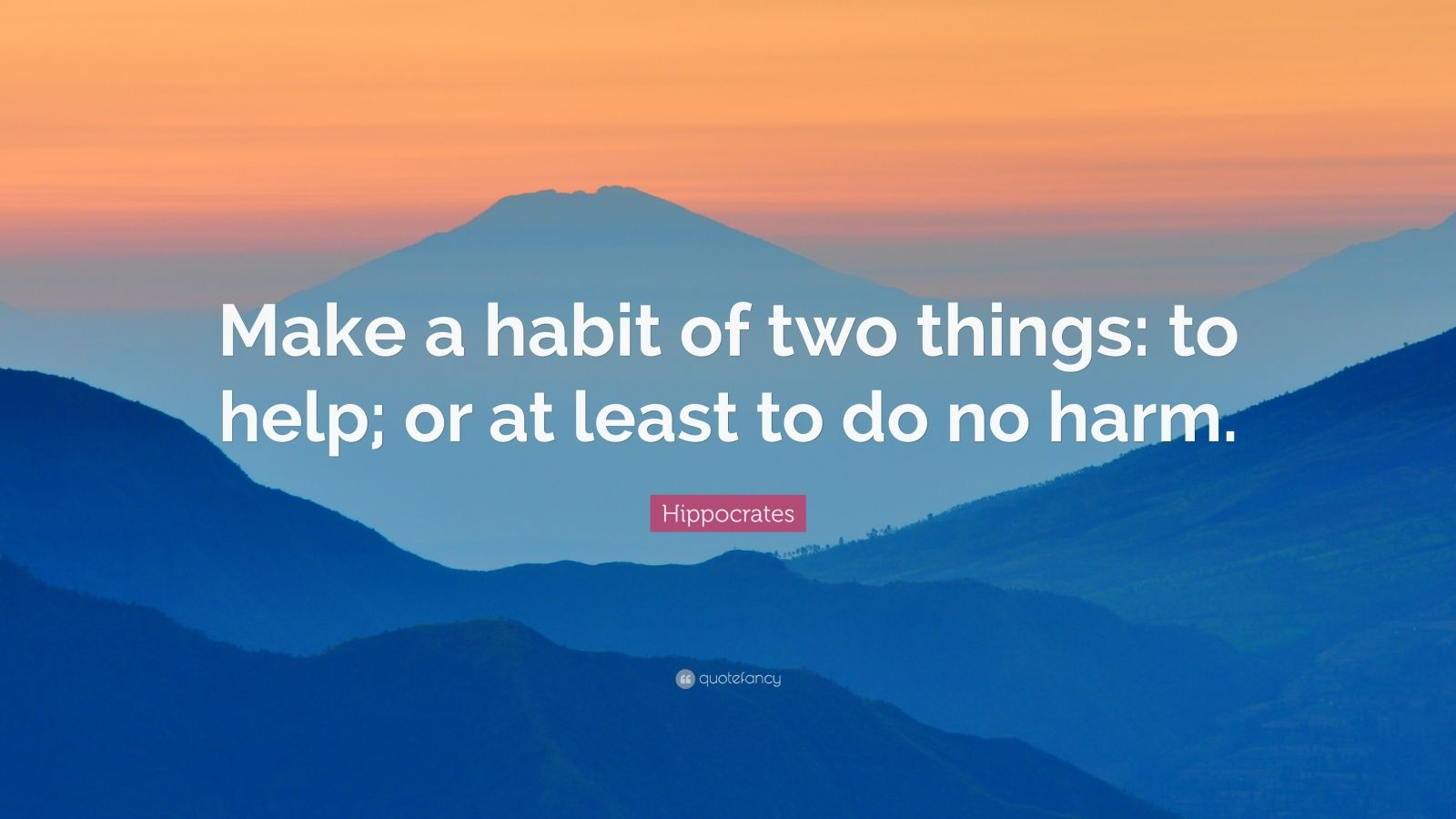 "Hippocrates Quote: ""Make a habit of two things: to help; or at least to do no harm."""