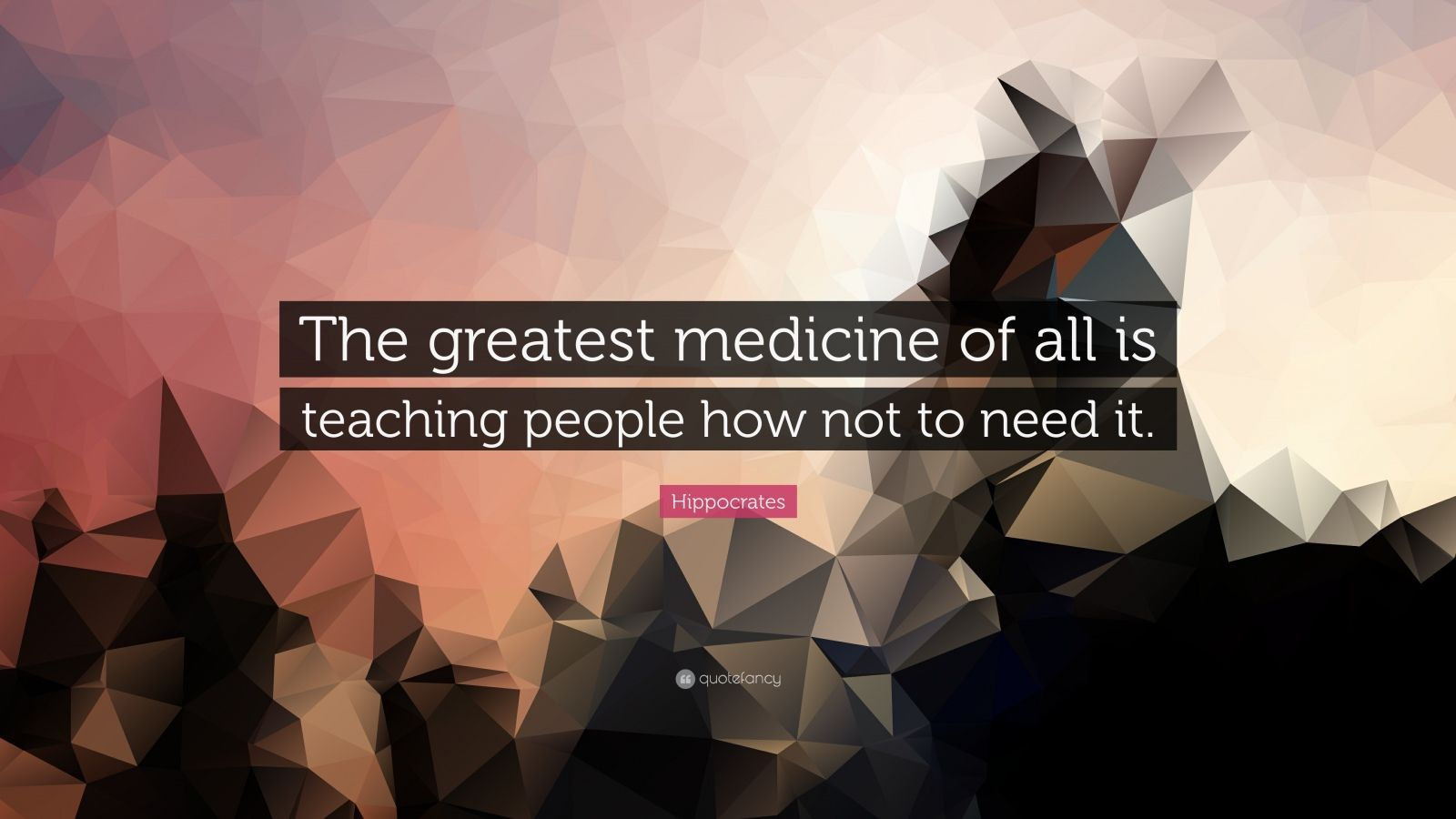 "Hippocrates Quote: ""The greatest medicine of all is teaching people how not to need it."""