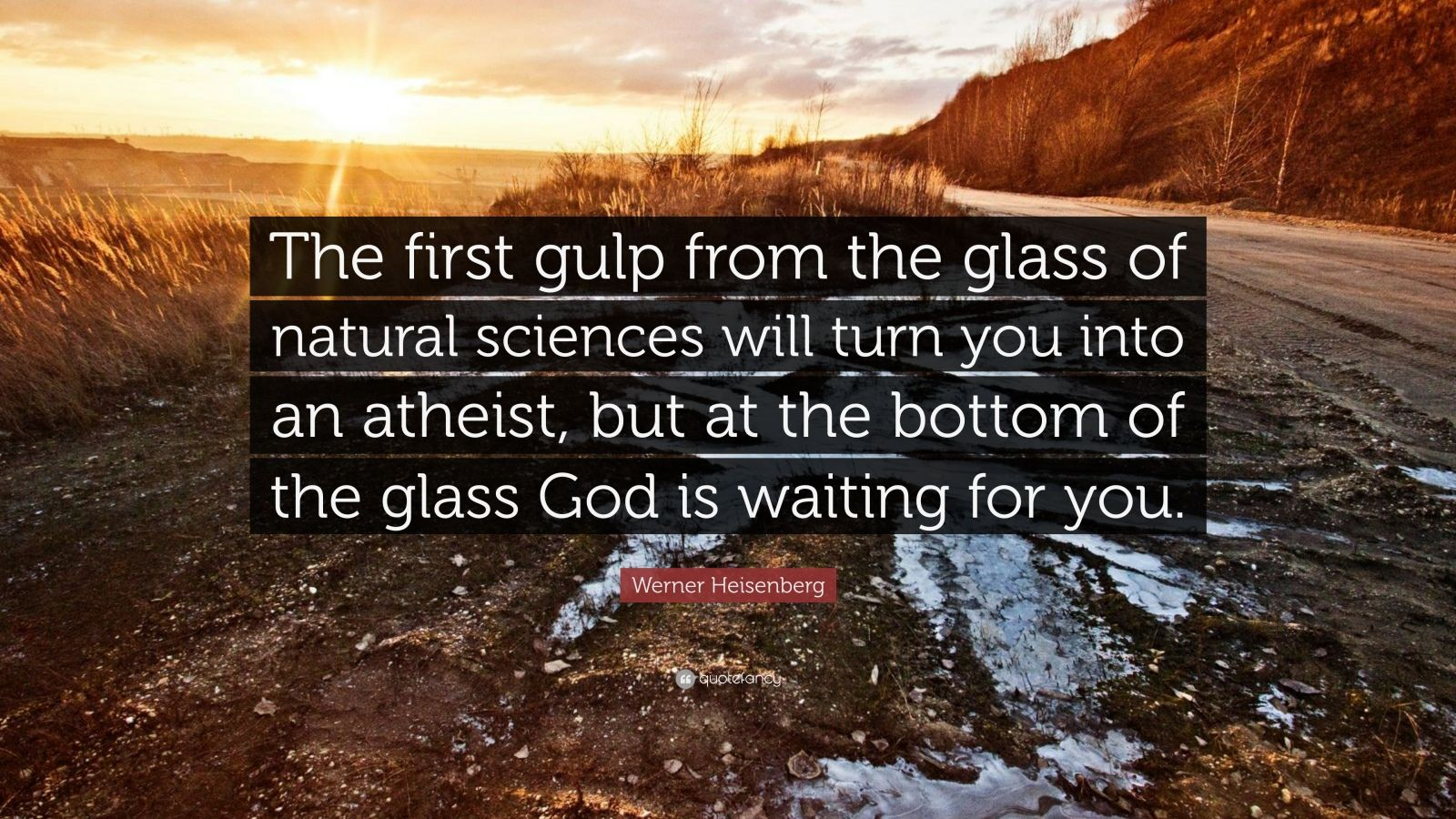 """Werner Heisenberg Quote: """"The first gulp from the glass of natural sciences will turn you into an atheist, but at the bottom of the glass God is waiting for you."""""""