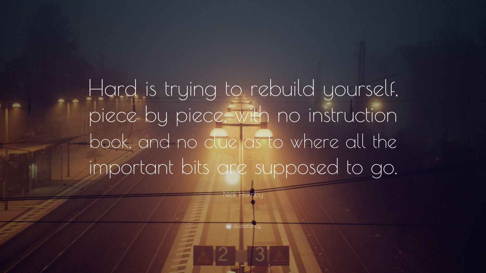 "Nick Hornby Quote: ""Hard is trying to rebuild yourself, piece by piece, with no instruction book, and no clue as to where all the important bits are supposed to go."""