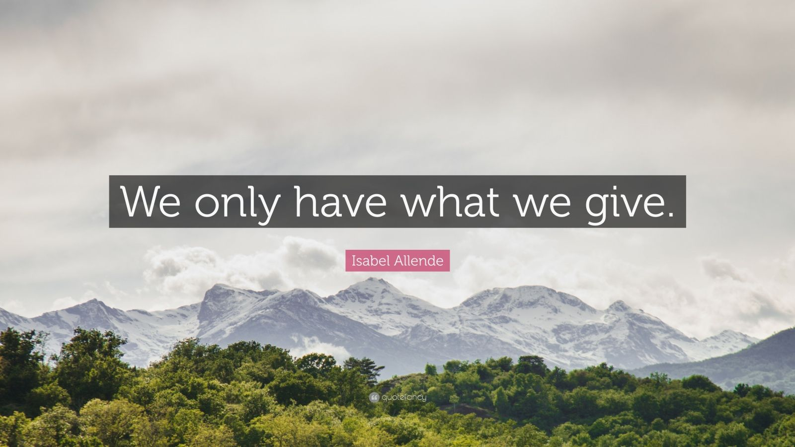 """Isabel Allende Quote: """"We only have what we give."""""""
