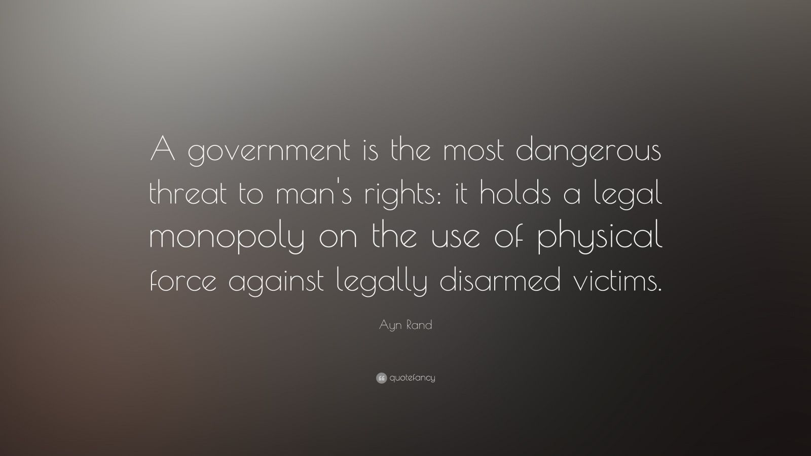 "Ayn Rand Quote: ""A government is the most dangerous threat to man's rights: it holds a legal monopoly on the use of physical force against legally disarmed victims."""