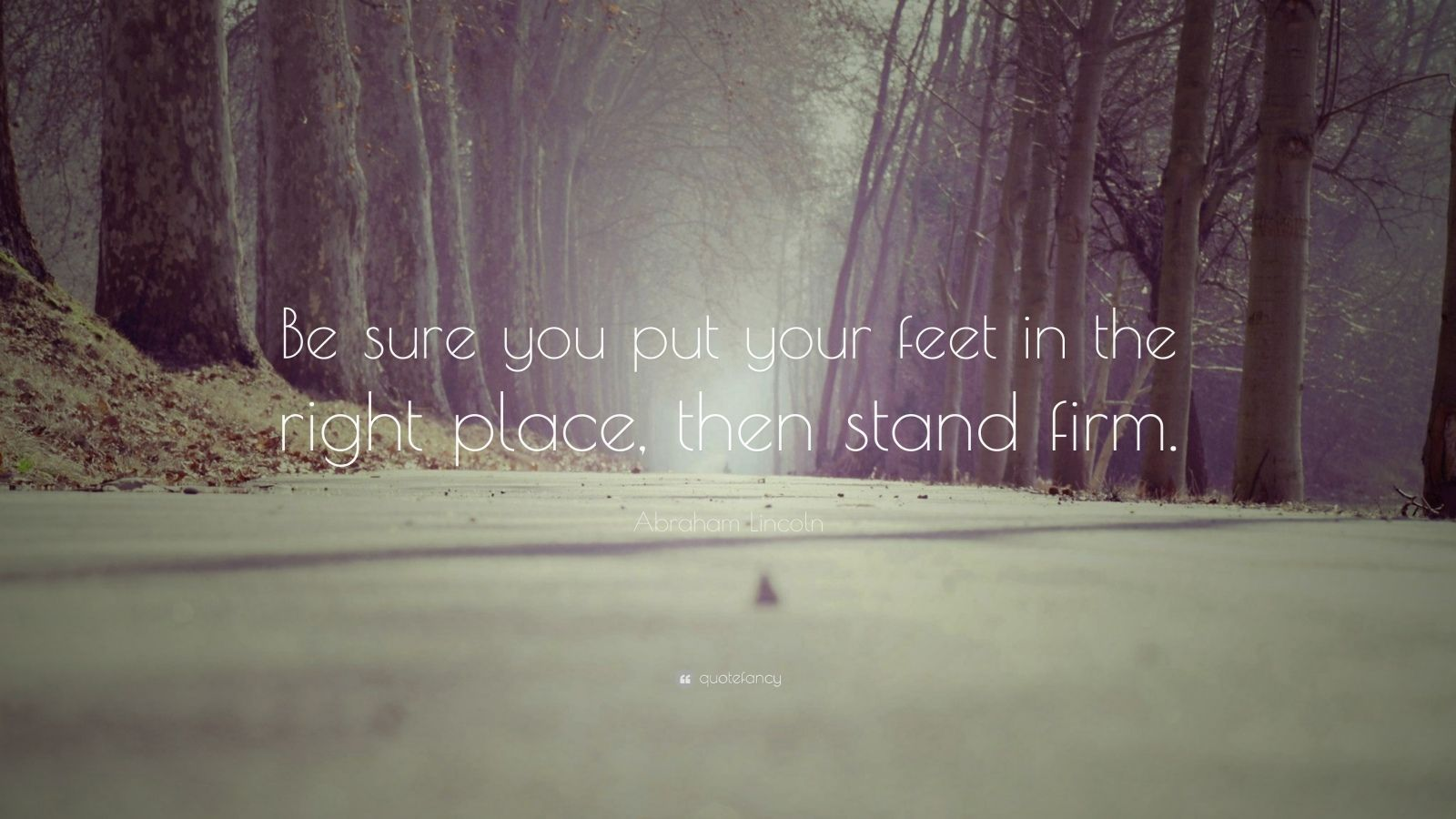 "Abraham Lincoln Quote: ""Be sure you put your feet in the right place, then stand firm."""