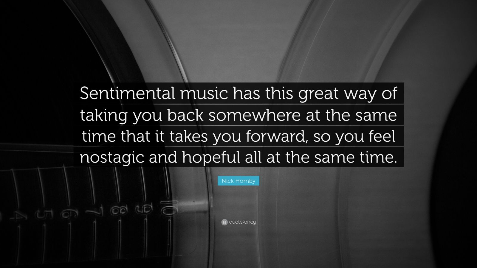 """Nick Hornby Quote: """"Sentimental music has this great way of taking you back somewhere at the same time that it takes you forward, so you feel nostagic and hopeful all at the same time."""""""