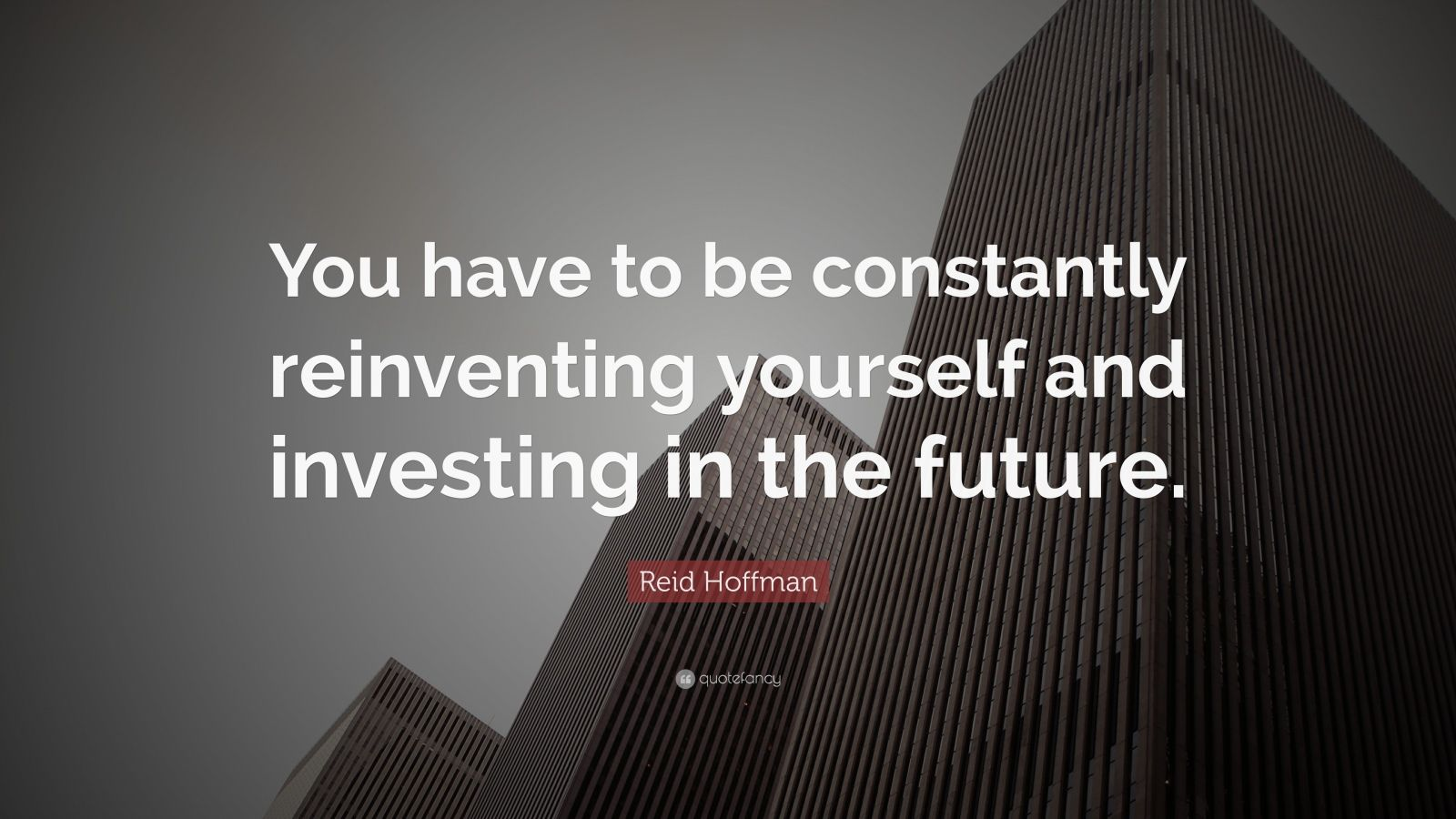 "Reid Hoffman Quote: ""You have to be constantly reinventing yourself and investing in the future."""