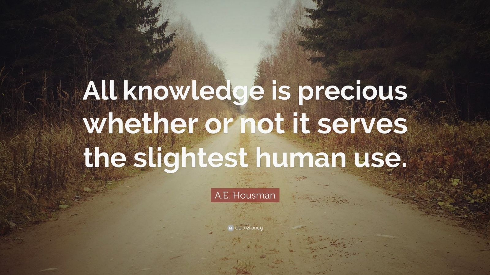 """A.E. Housman Quote: """"All knowledge is precious whether or not it serves the slightest human use."""""""