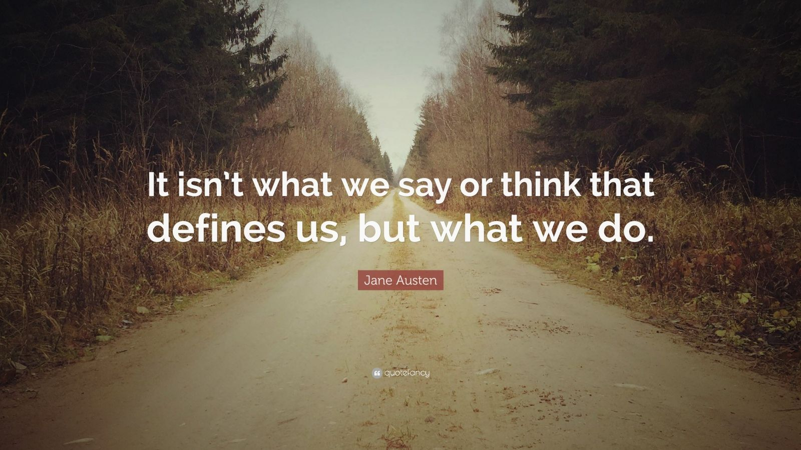 """Jane Austen Quote: """"It isn't what we say or think that defines us, but what we do."""""""