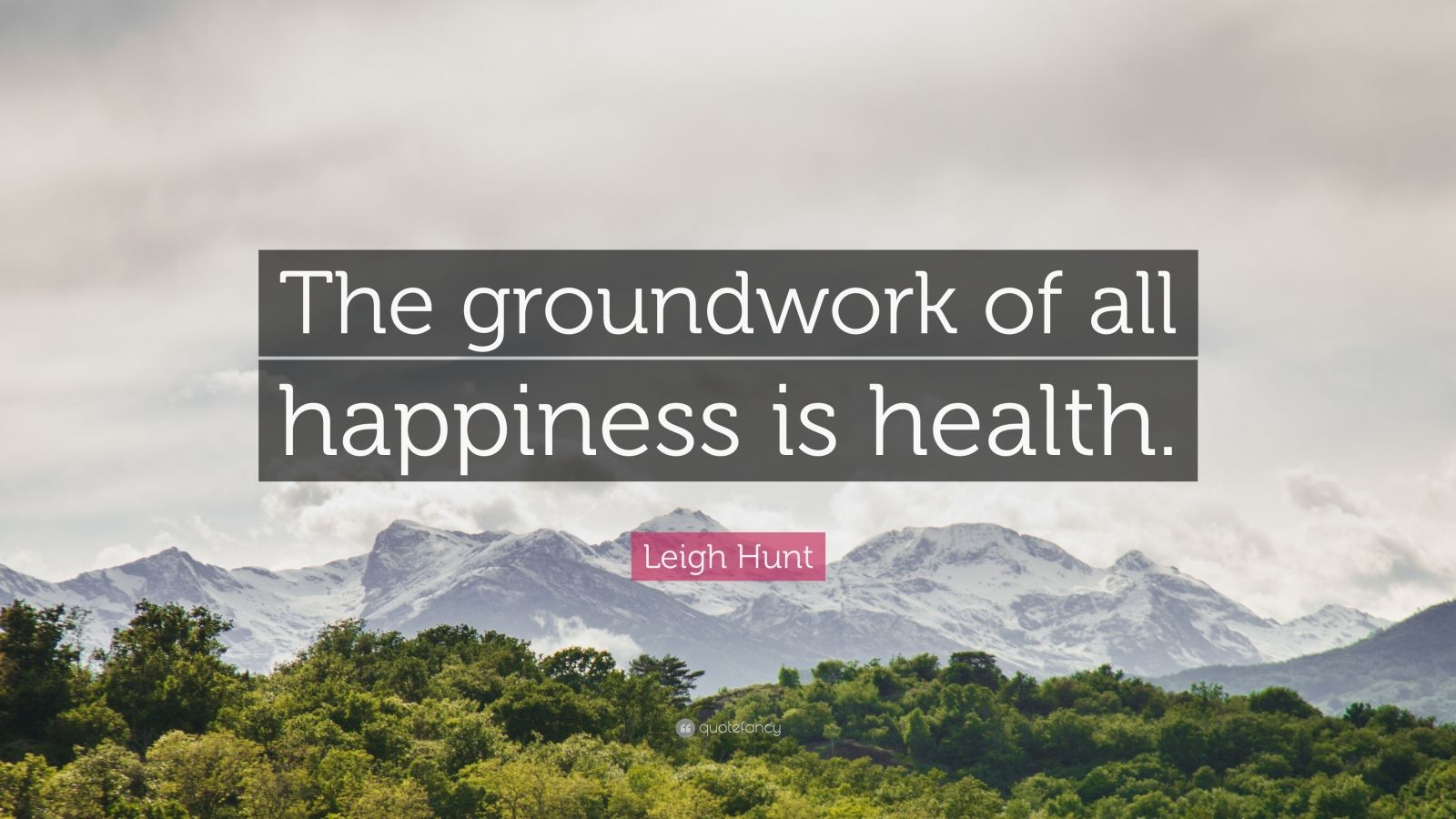 "Leigh Hunt Quote: ""The groundwork of all happiness is health."""