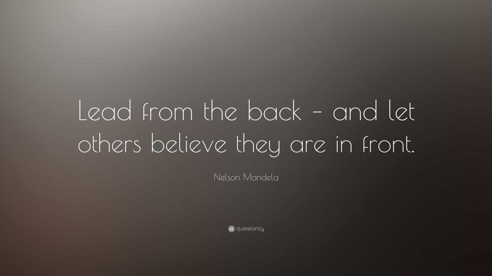 """Nelson Mandela Quote: """"Lead from the back – and let others believe they are in front."""""""