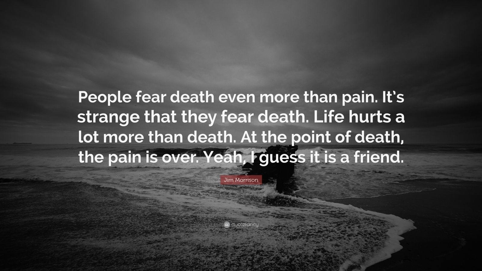 "Jim Morrison Quote: ""People fear death even more than pain. It's strange that they fear death. Life hurts a lot more than death. At the point of death, the pain is over. Yeah, I guess it is a friend."""