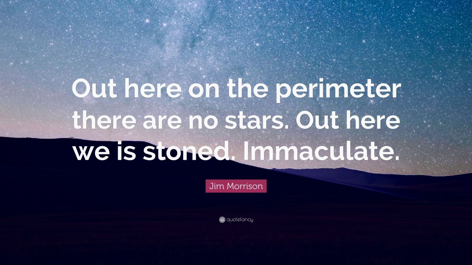 "Jim Morrison Quote: ""Out here on the perimeter there are no stars. Out here we is stoned. Immaculate."""